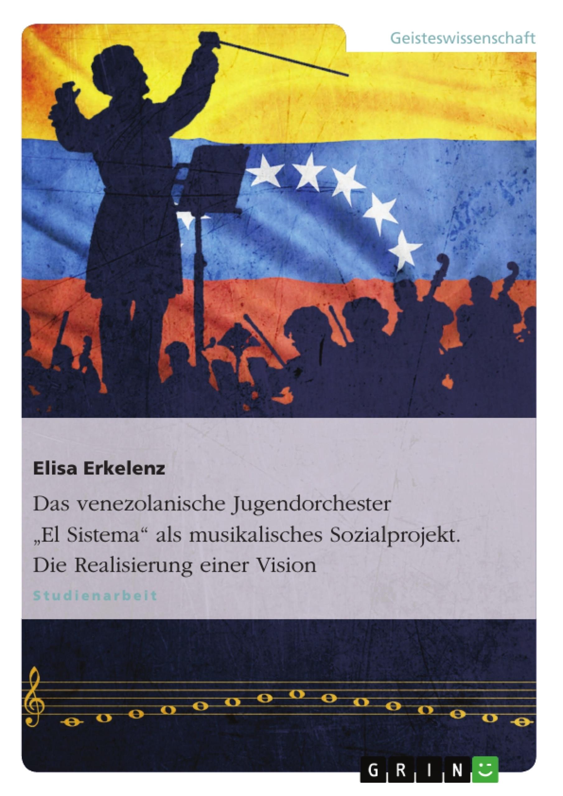 """Titel: Das venezolanische Jugendorchester """"El Sistema"""" als musikalisches Sozialprojekt. Die Realisierung einer Vision"""