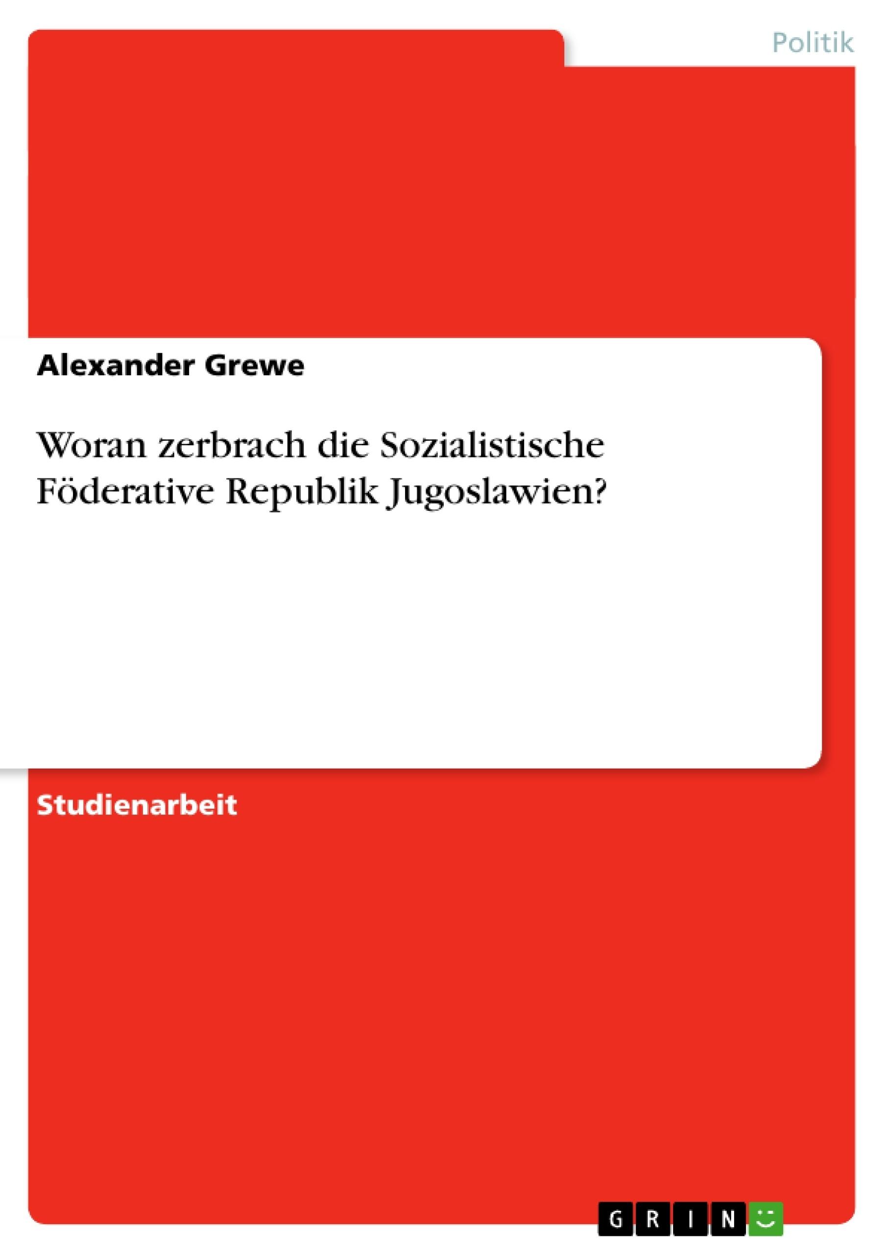Titel: Woran zerbrach die Sozialistische Föderative Republik Jugoslawien?