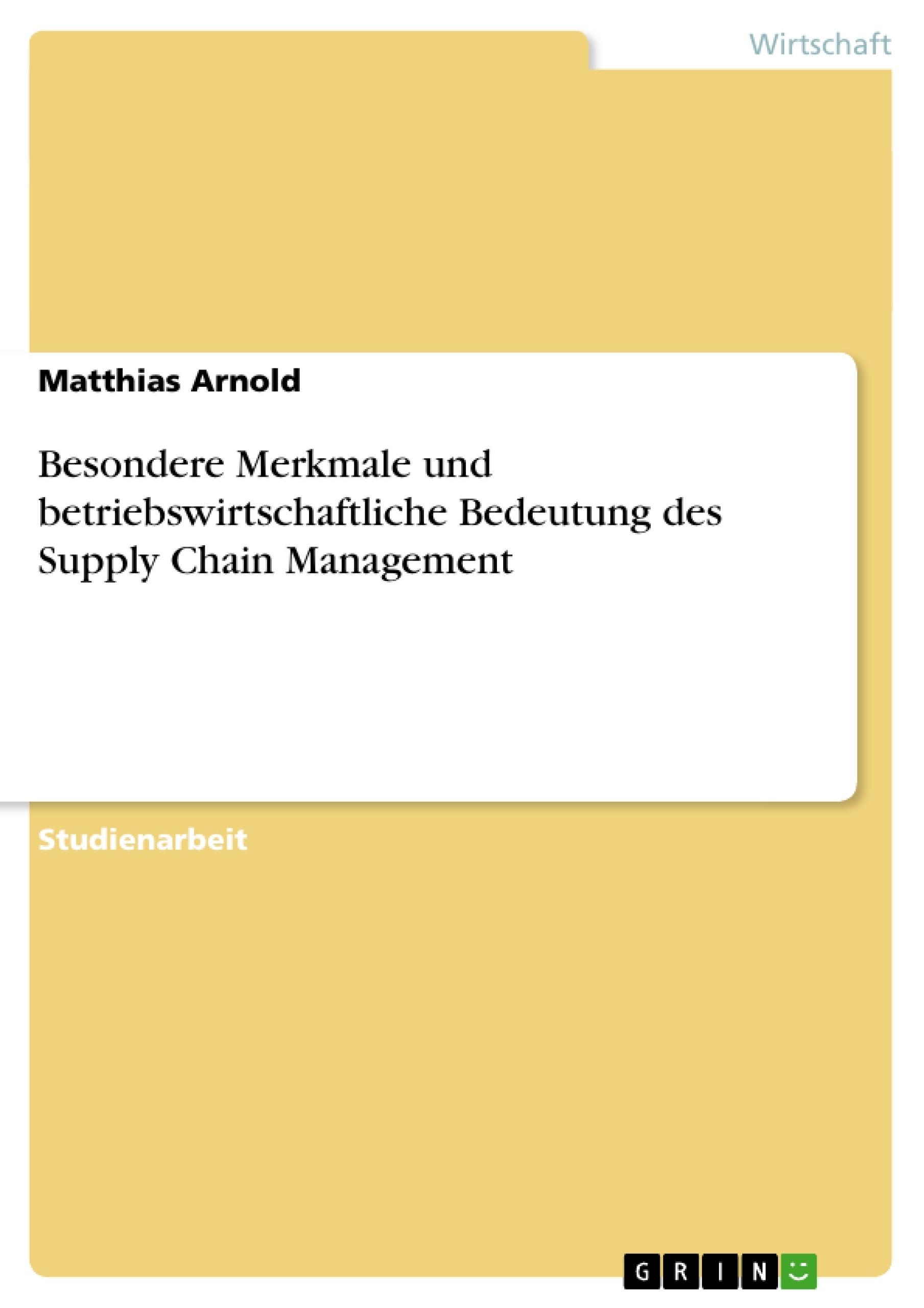 Titel: Besondere Merkmale und betriebswirtschaftliche Bedeutung des Supply Chain Management