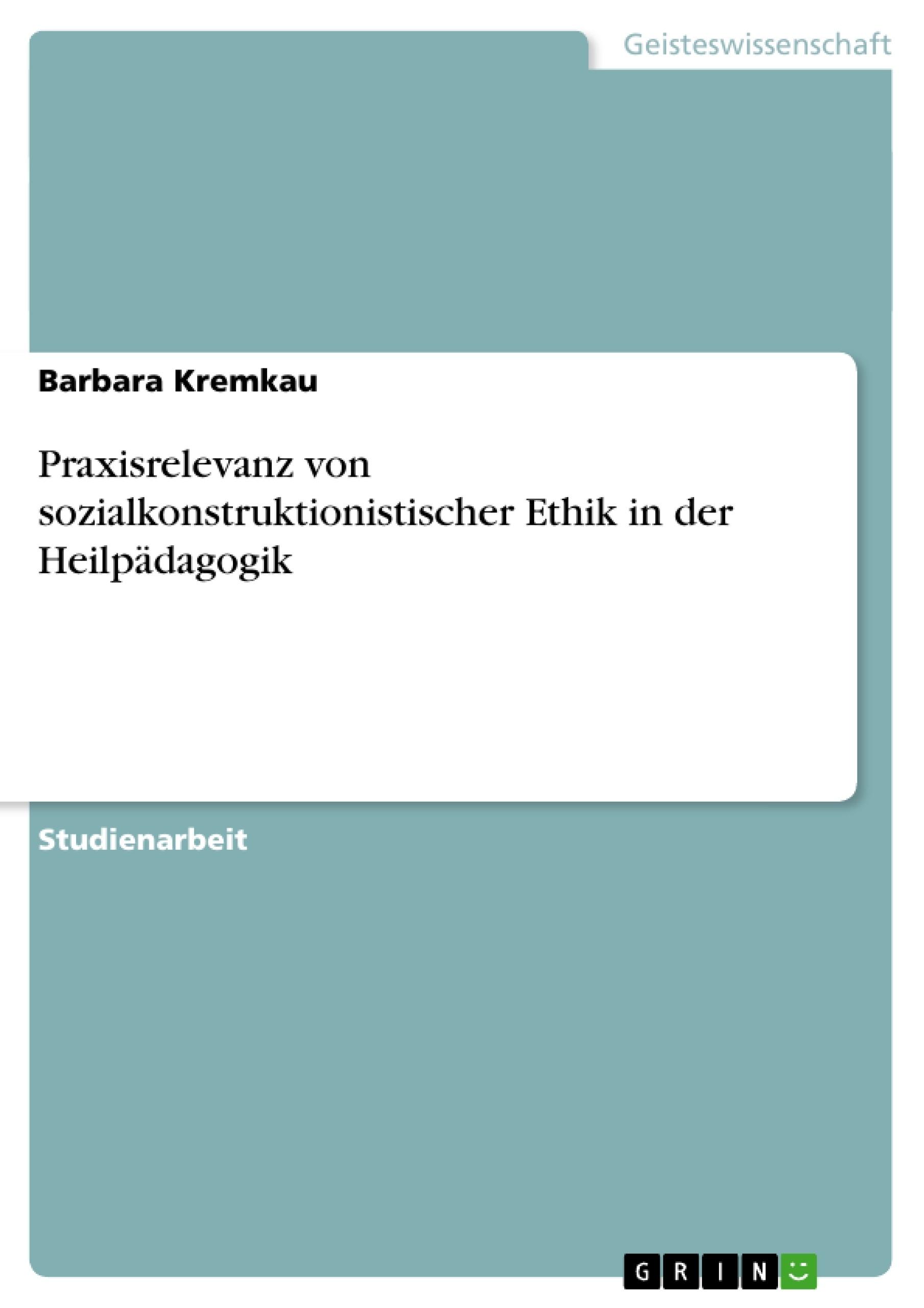 Titel: Praxisrelevanz von sozialkonstruktionistischer Ethik in der Heilpädagogik