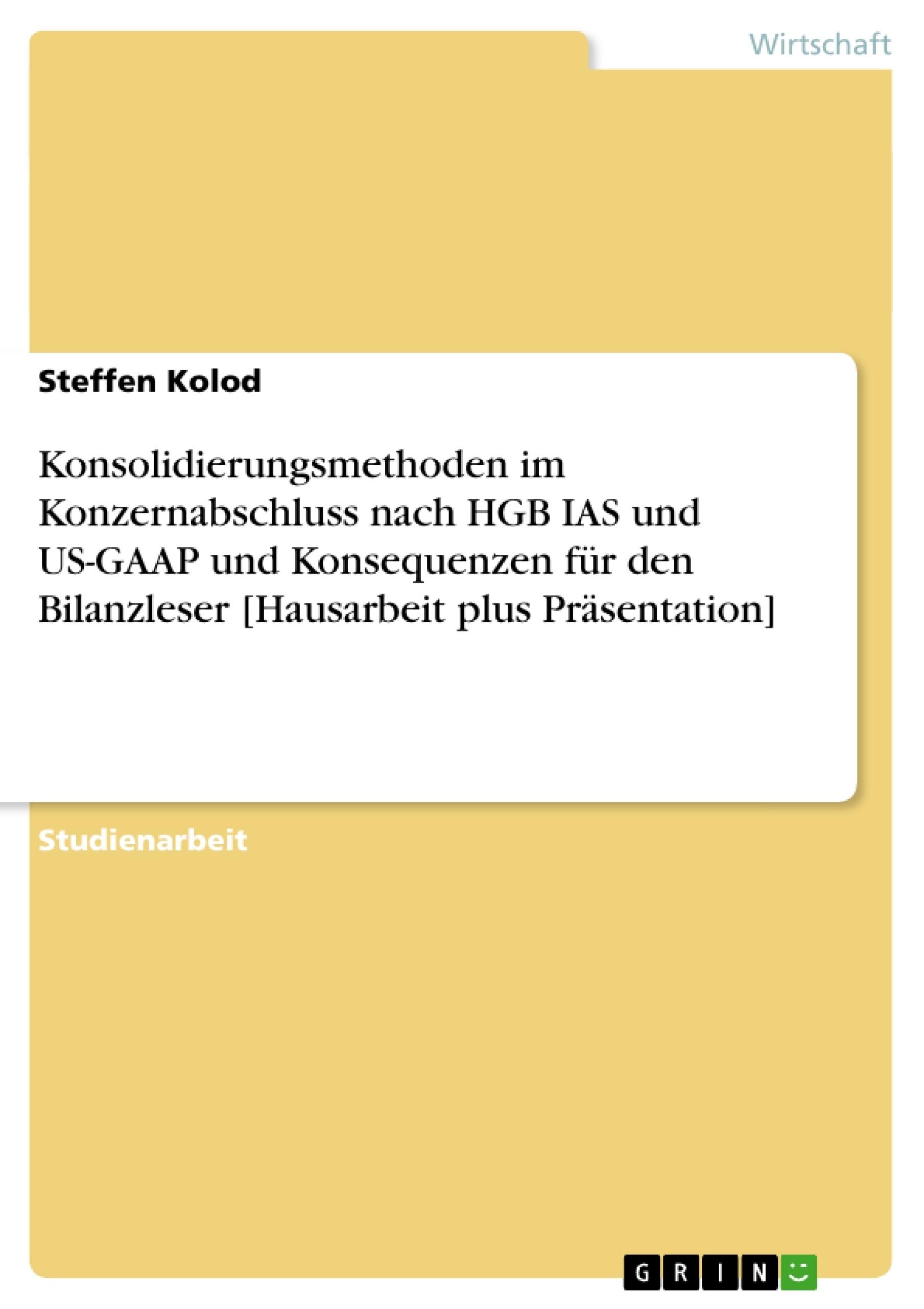 Titel: Konsolidierungsmethoden im Konzernabschluss nach HGB IAS und US-GAAP und Konsequenzen für den Bilanzleser [Hausarbeit plus Präsentation]