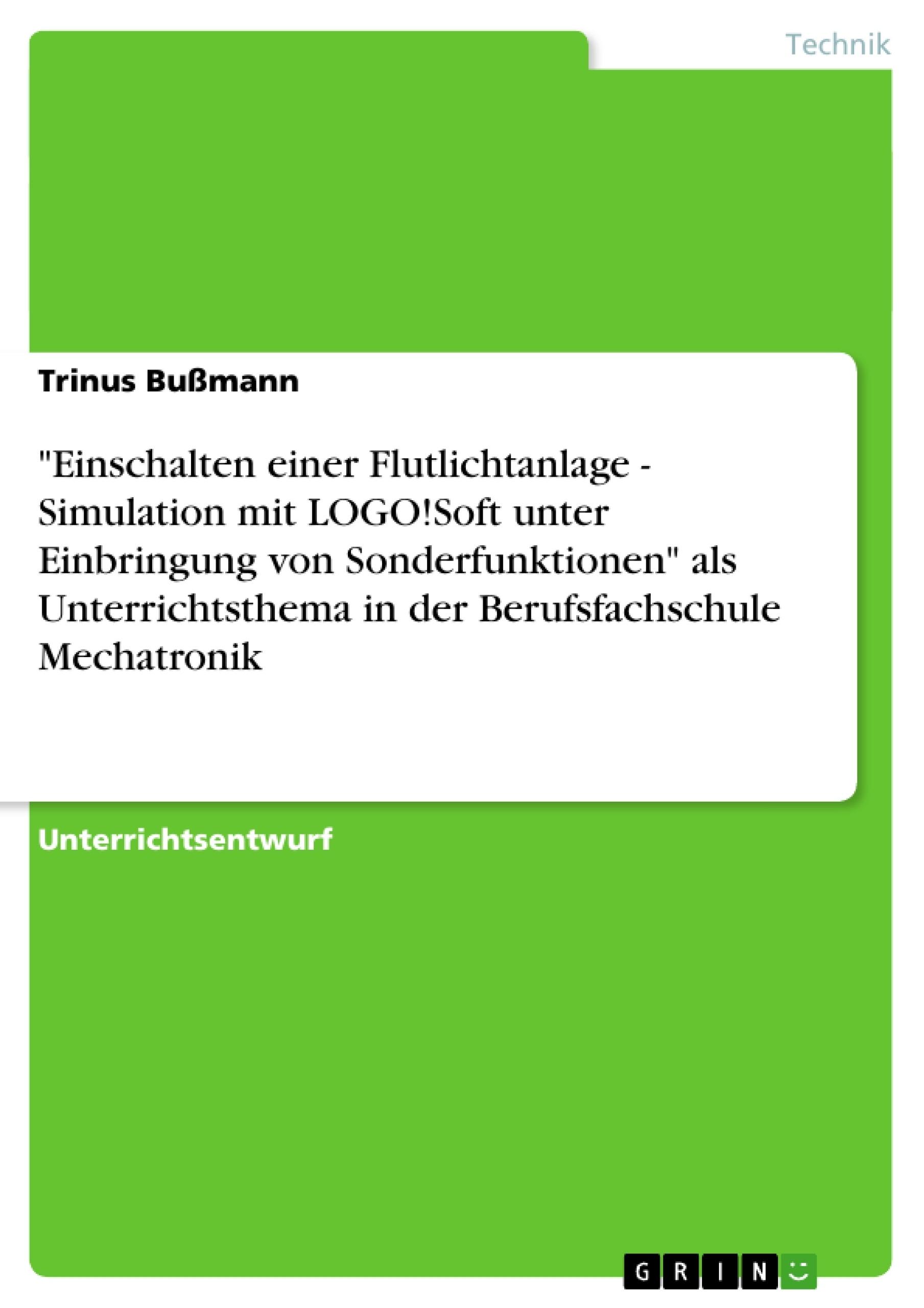 """Titel: """"Einschalten einer Flutlichtanlage - Simulation mit LOGO!Soft unter Einbringung von Sonderfunktionen"""" als Unterrichtsthema in der Berufsfachschule Mechatronik"""