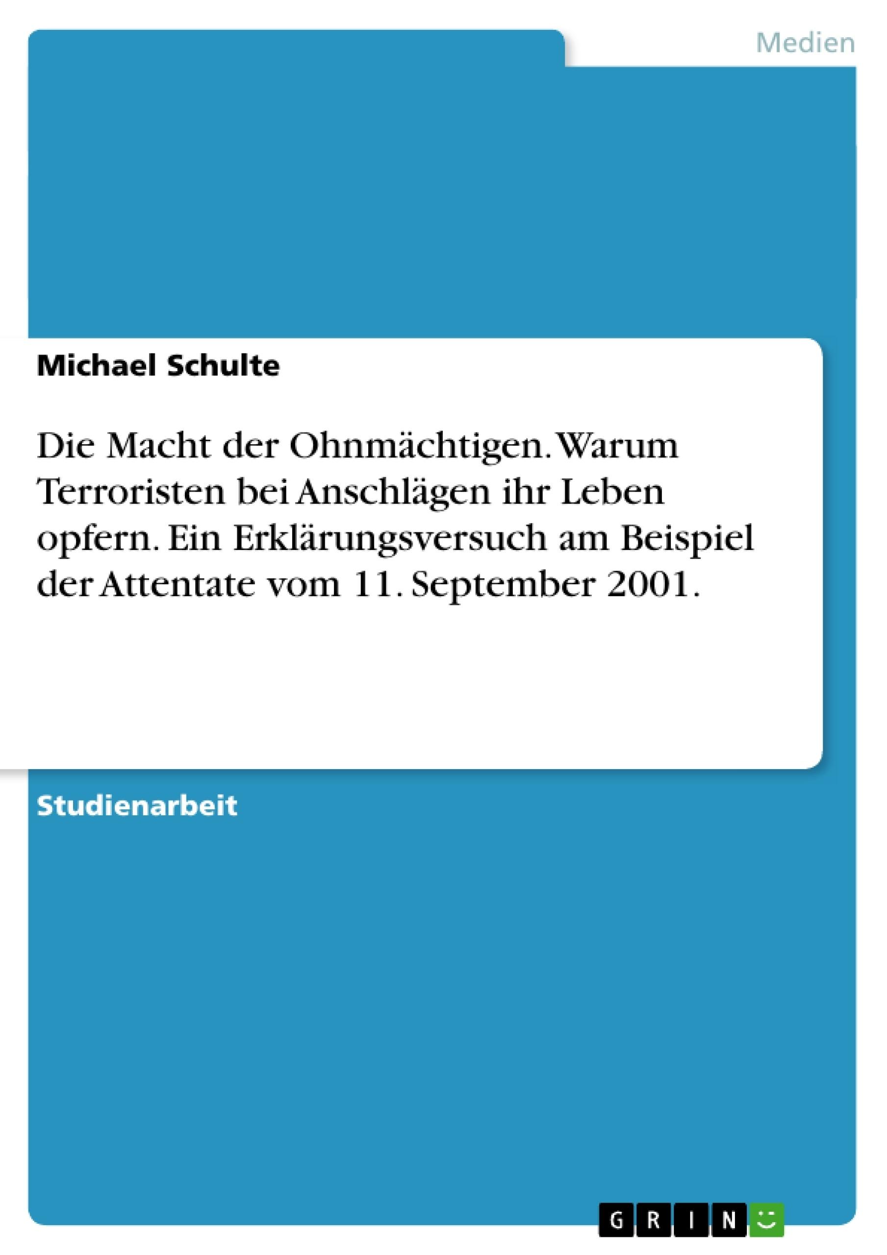 Titel: Die Macht der Ohnmächtigen. Warum Terroristen bei Anschlägen ihr Leben opfern. Ein Erklärungsversuch am Beispiel der Attentate vom 11. September 2001.