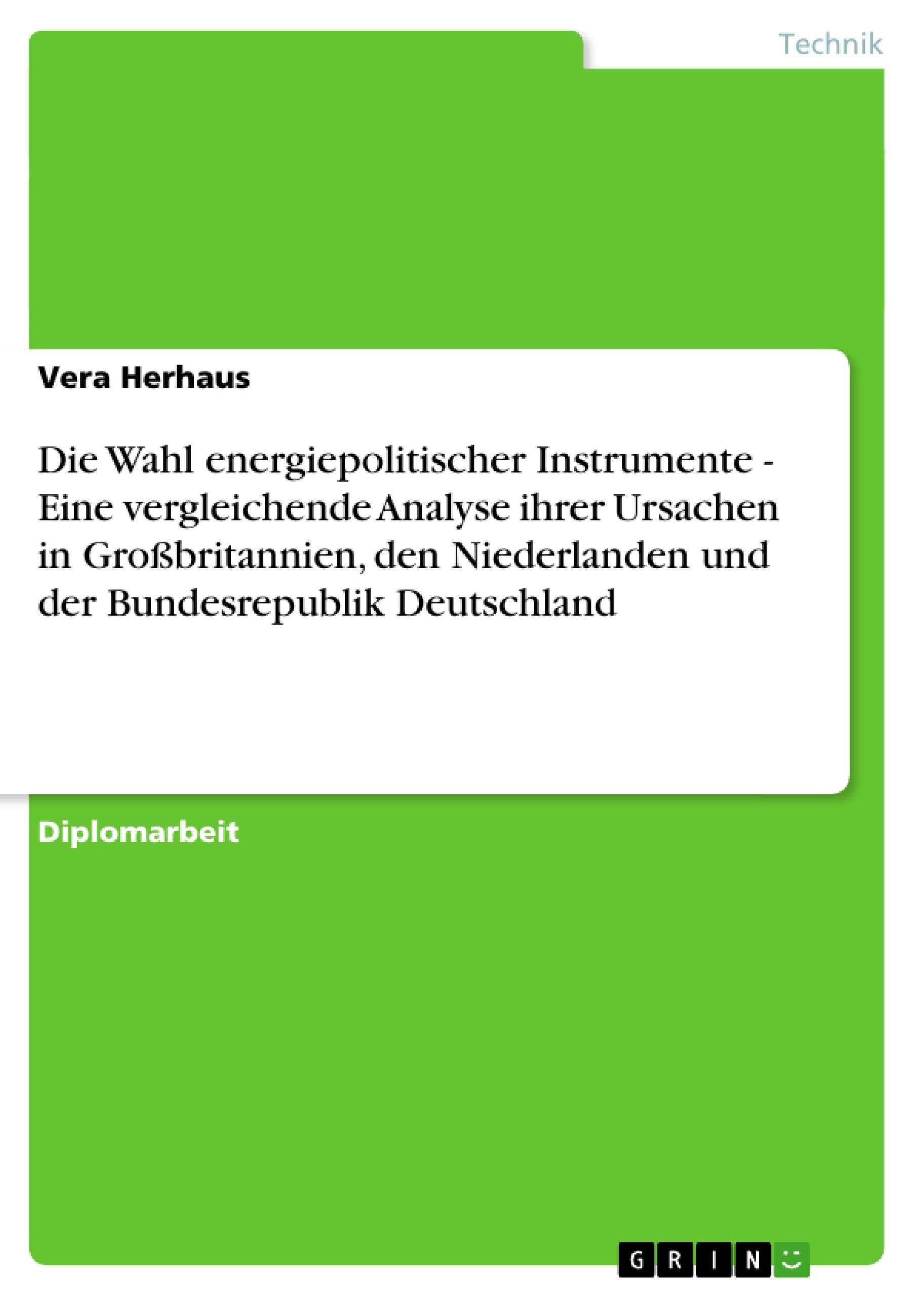 Titel: Die Wahl energiepolitischer Instrumente - Eine vergleichende Analyse ihrer Ursachen in Großbritannien, den Niederlanden und der Bundesrepublik Deutschland