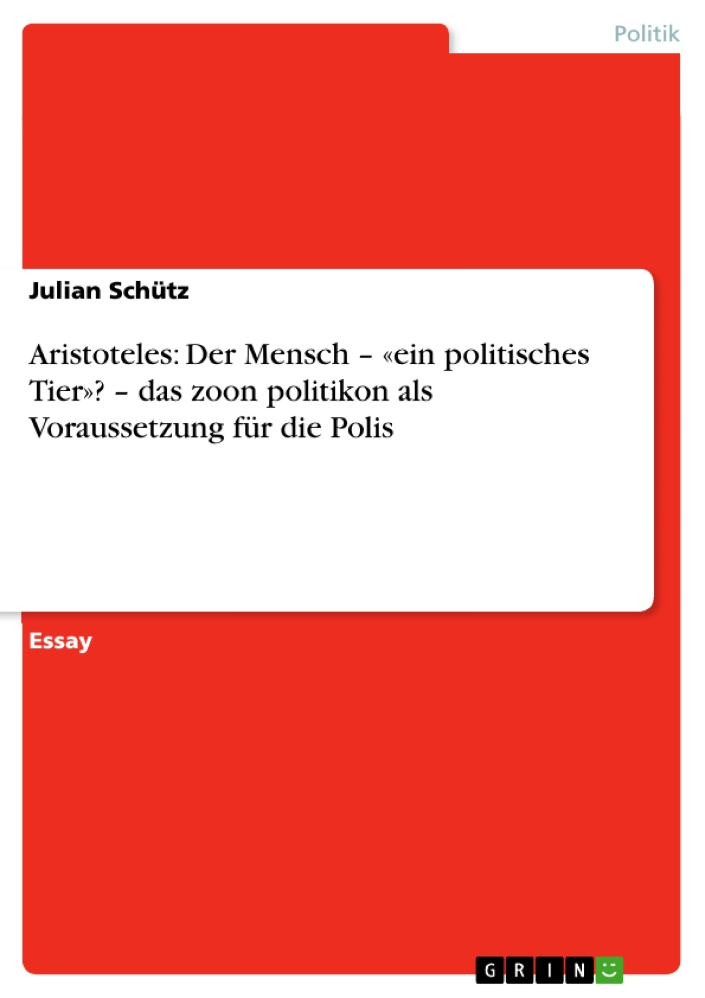 Titel: Aristoteles: Der Mensch – «ein politisches Tier»? – das zoon politikon als Voraussetzung für die Polis