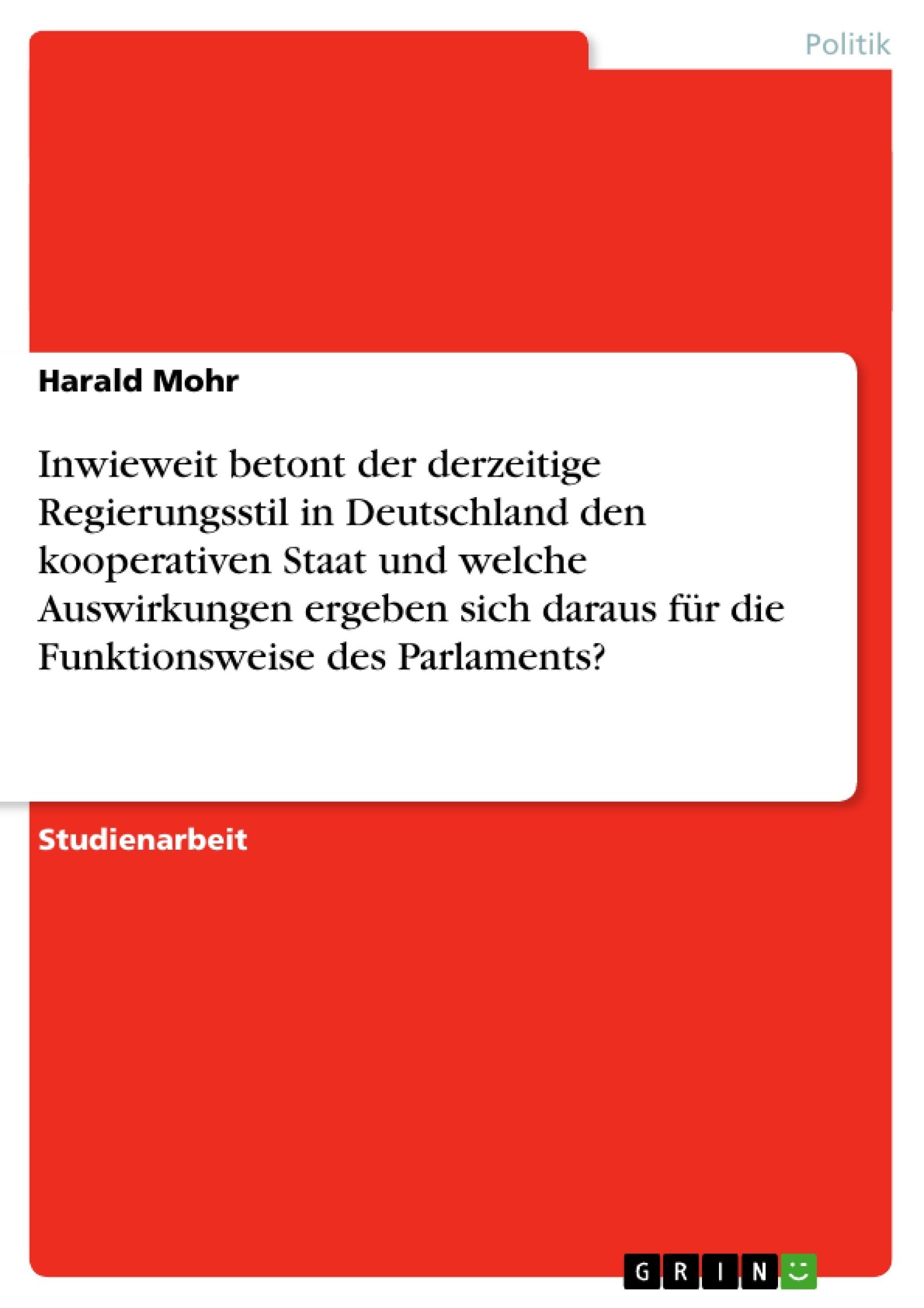 Titel: Inwieweit betont der derzeitige Regierungsstil in Deutschland den kooperativen Staat und welche Auswirkungen ergeben sich daraus für die Funktionsweise des Parlaments?