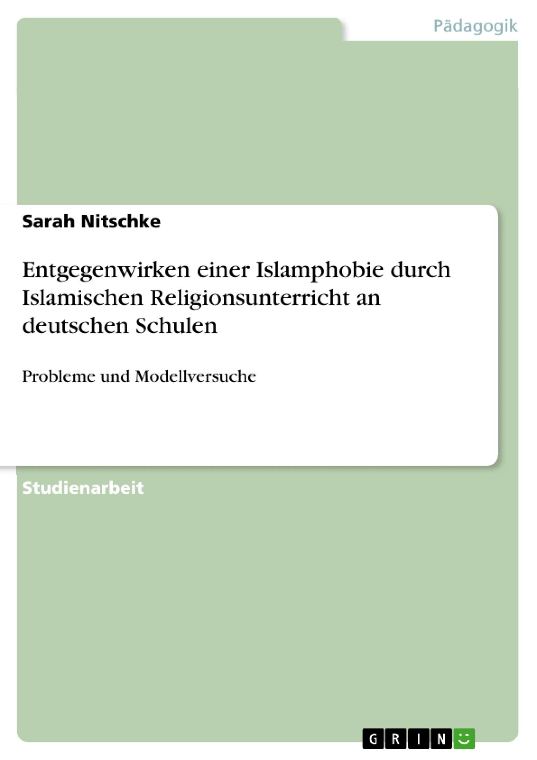 Titel: Entgegenwirken einer Islamphobie durch Islamischen Religionsunterricht an deutschen Schulen
