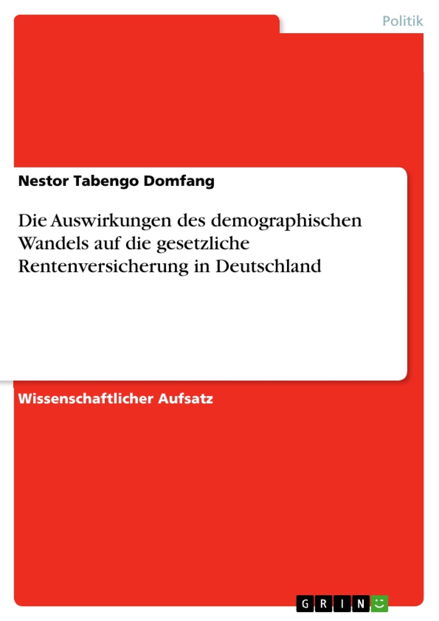 Titel: Die Auswirkungen des demographischen Wandels auf die gesetzliche Rentenversicherung in Deutschland