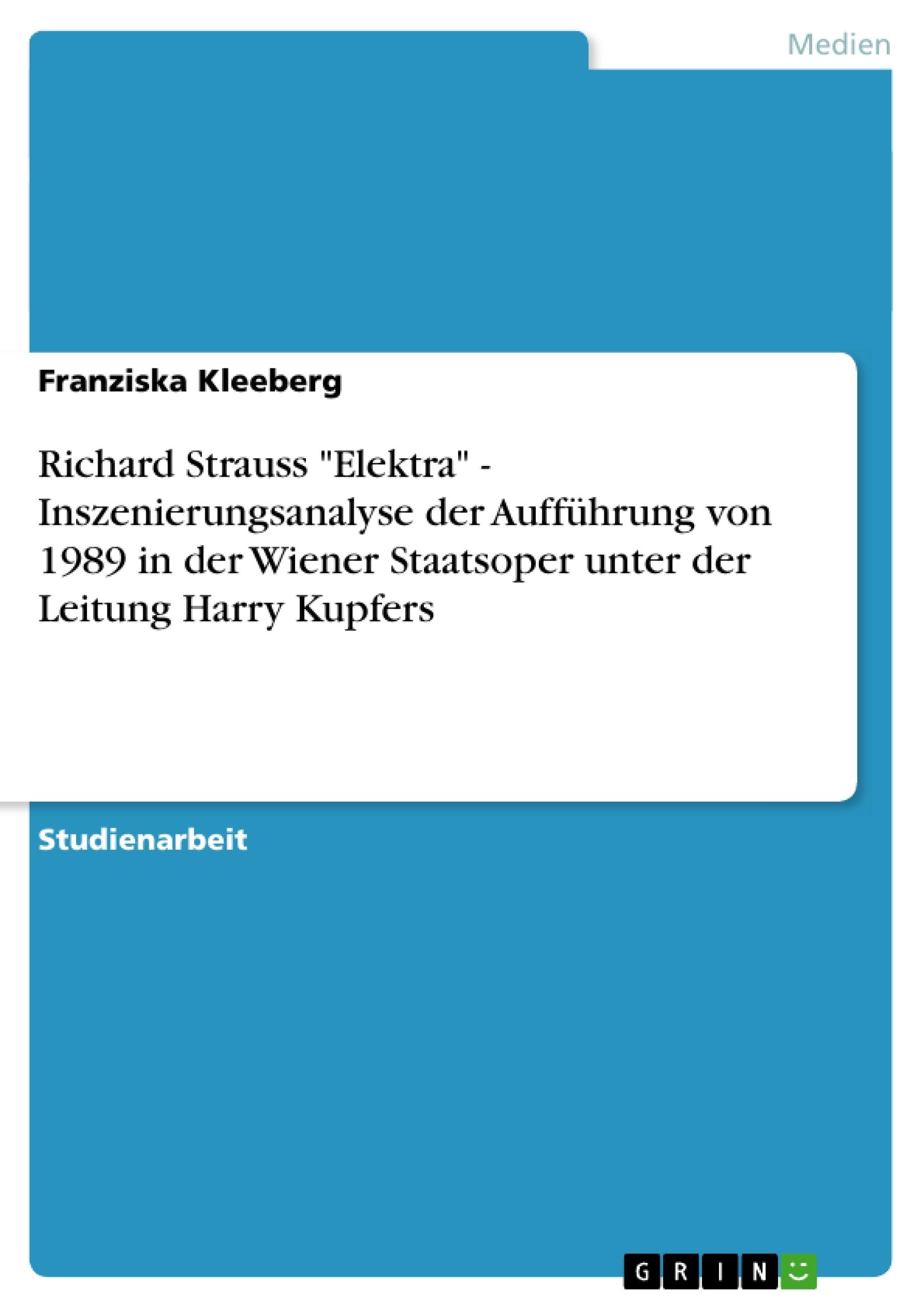 """Titel: Richard Strauss """"Elektra"""" - Inszenierungsanalyse der Aufführung von 1989 in der Wiener Staatsoper unter der Leitung Harry Kupfers"""