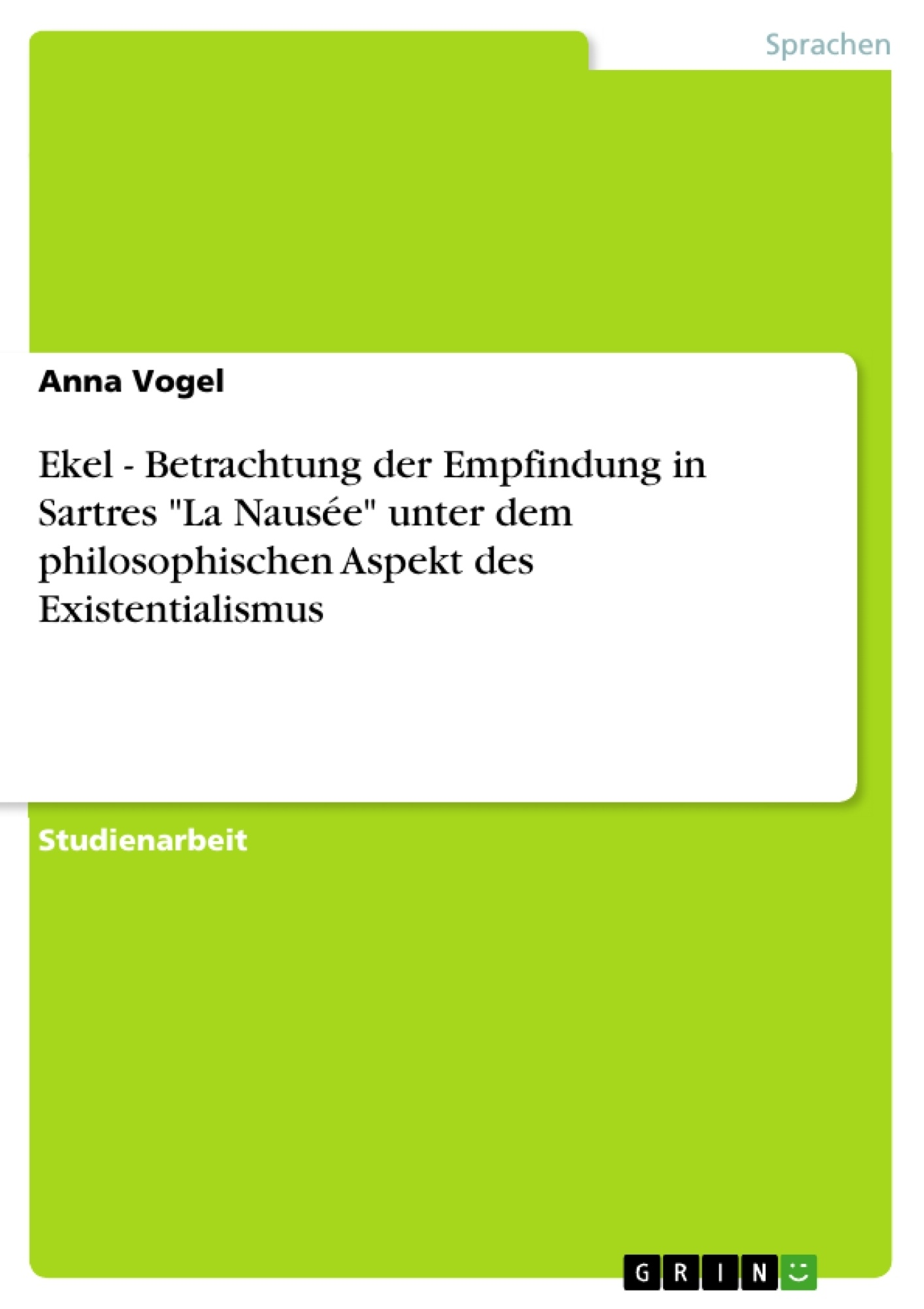 """Titel: Ekel - Betrachtung der Empfindung in Sartres """"La Nausée"""" unter dem philosophischen Aspekt des Existentialismus"""