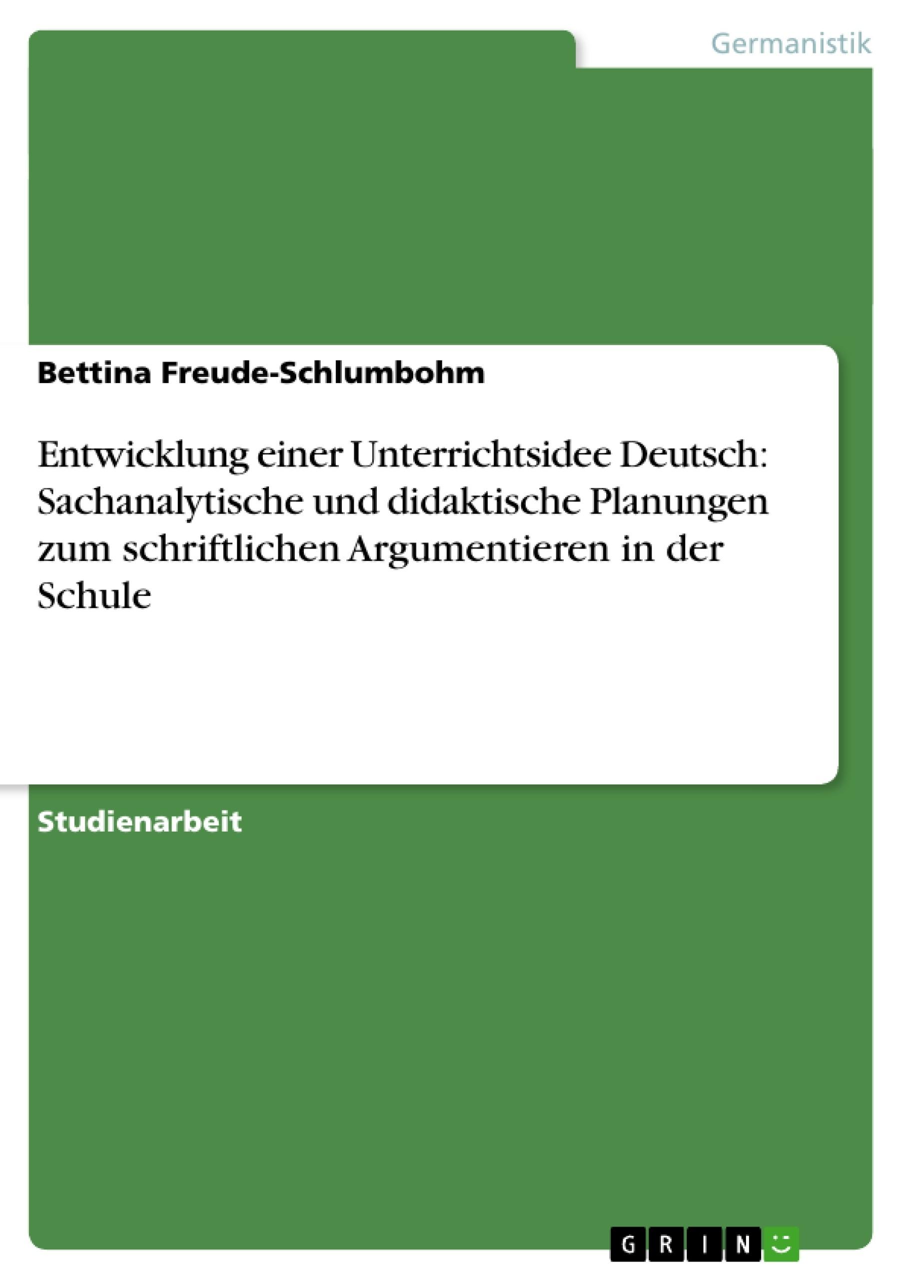 Titel: Entwicklung einer Unterrichtsidee Deutsch: Sachanalytische und didaktische Planungen zum schriftlichen  Argumentieren in der Schule