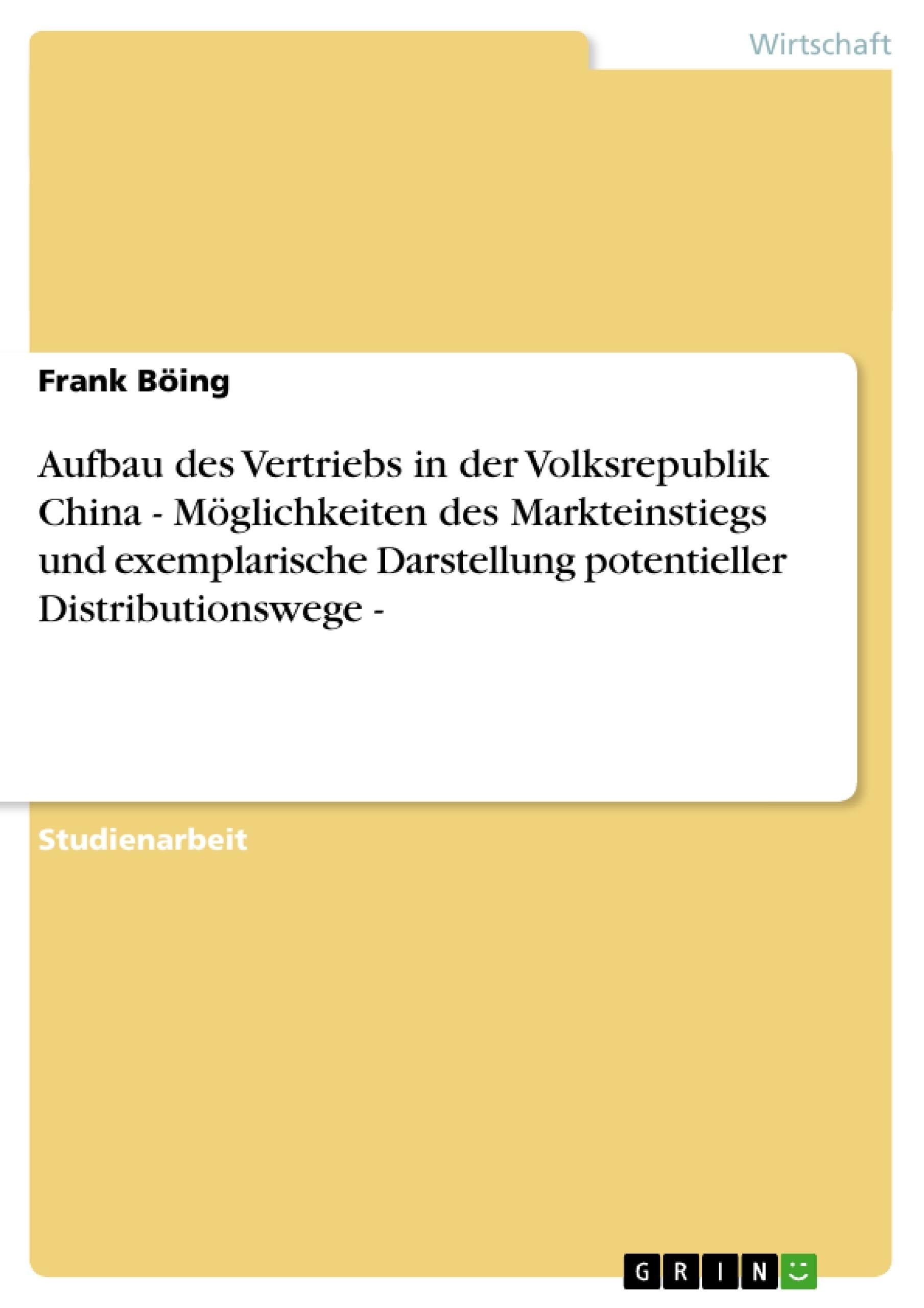 Titel: Aufbau des Vertriebs in der Volksrepublik China - Möglichkeiten des Markteinstiegs und exemplarische Darstellung potentieller Distributionswege -
