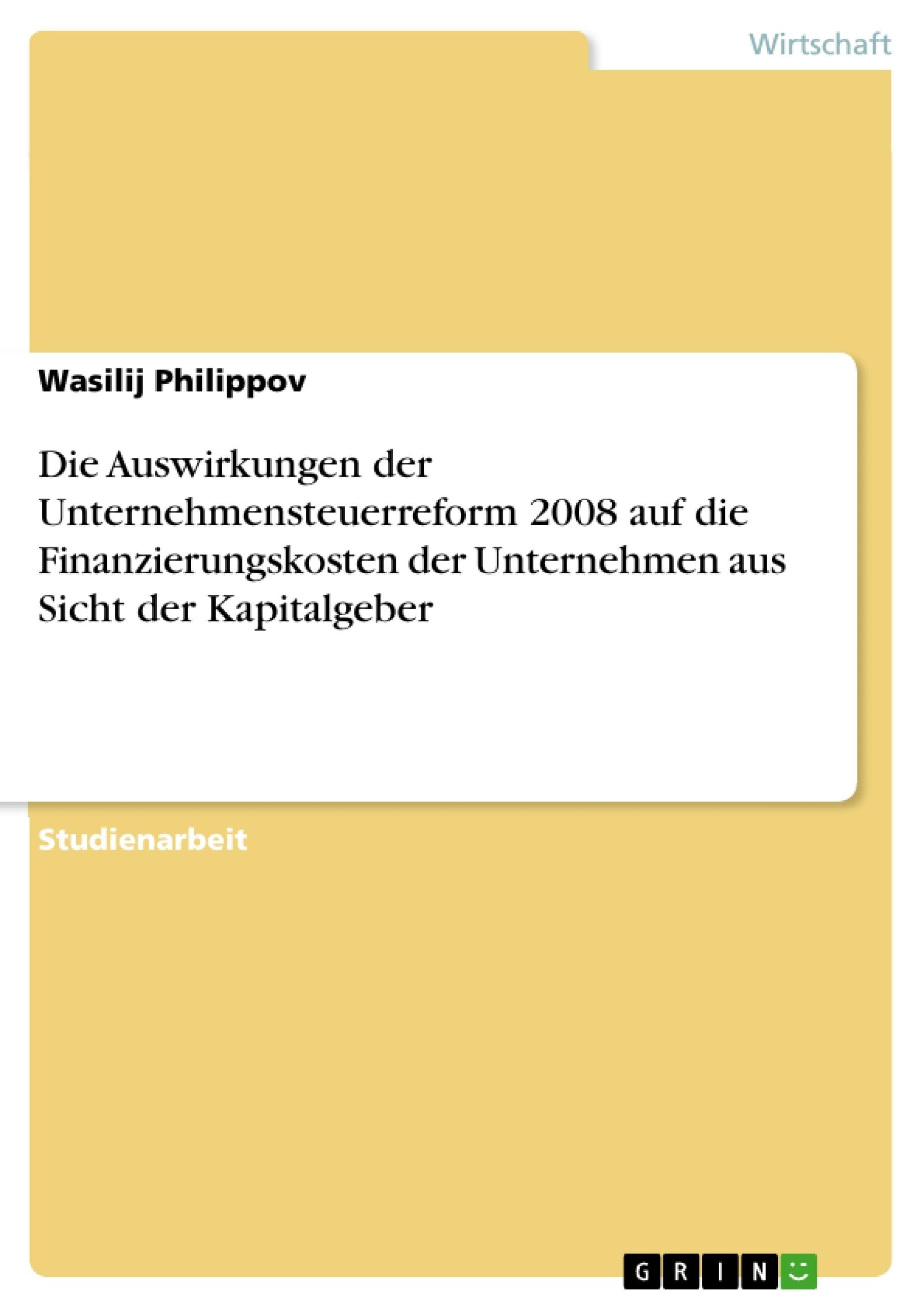 Titel: Die Auswirkungen der Unternehmensteuerreform 2008 auf die Finanzierungskosten der Unternehmen aus Sicht der Kapitalgeber