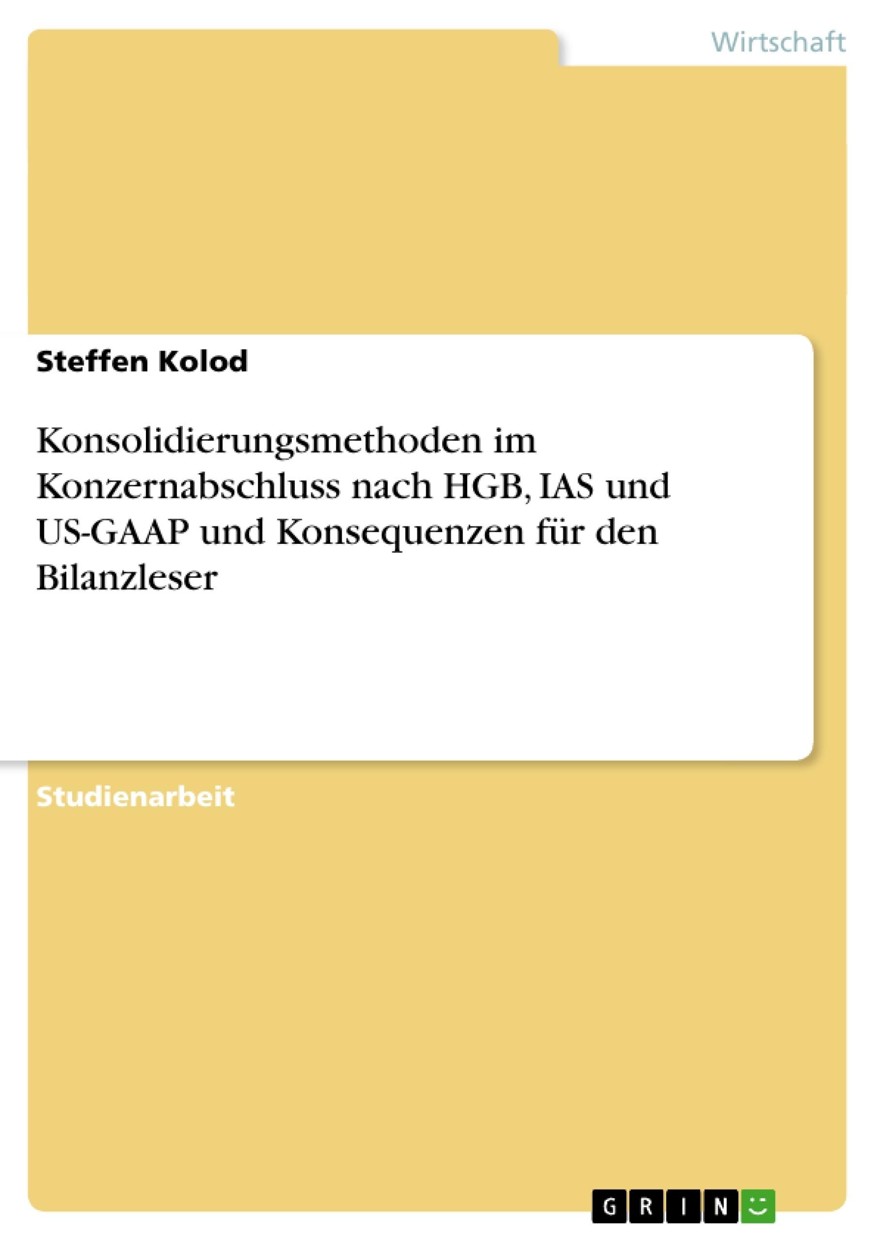 Titel: Konsolidierungsmethoden im Konzernabschluss nach HGB, IAS und US-GAAP und Konsequenzen für den Bilanzleser