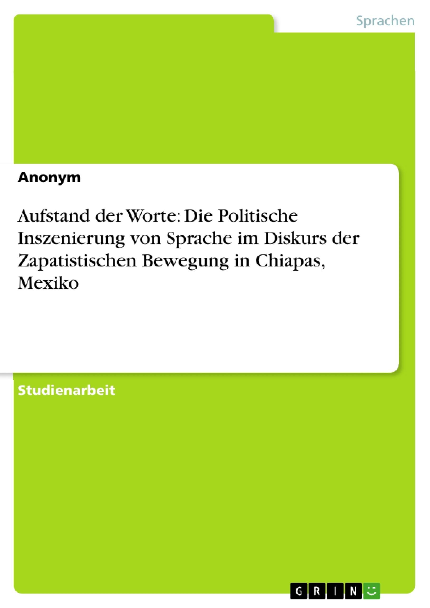Titel: Aufstand der Worte: Die Politische Inszenierung von Sprache im Diskurs der Zapatistischen Bewegung in Chiapas, Mexiko