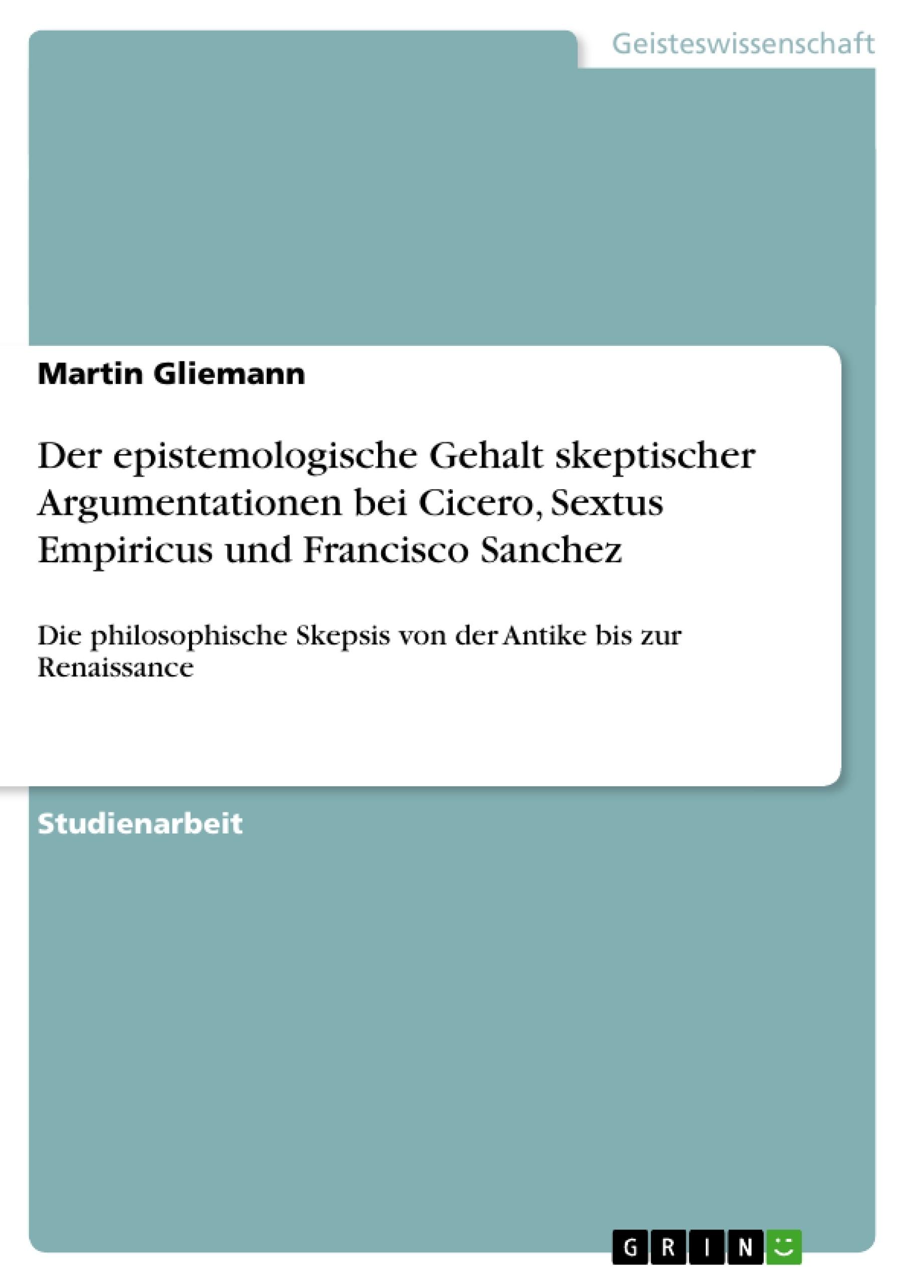 Titel: Der epistemologische Gehalt skeptischer Argumentationen bei Cicero, Sextus Empiricus und Francisco Sanchez