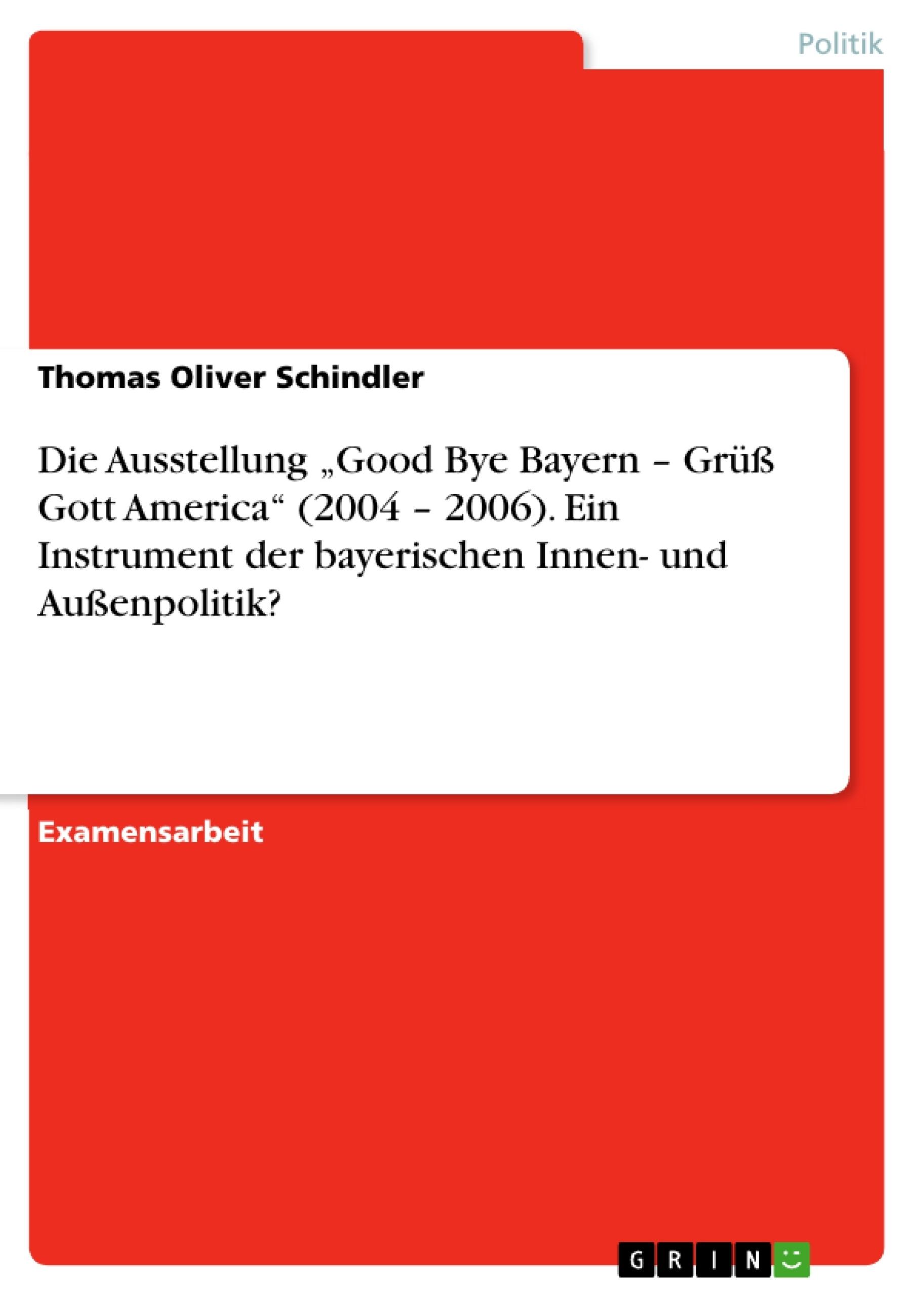 """Titel: Die Ausstellung """"Good Bye Bayern – Grüß Gott America"""" (2004 – 2006). Ein Instrument der bayerischen Innen- und Außenpolitik?"""
