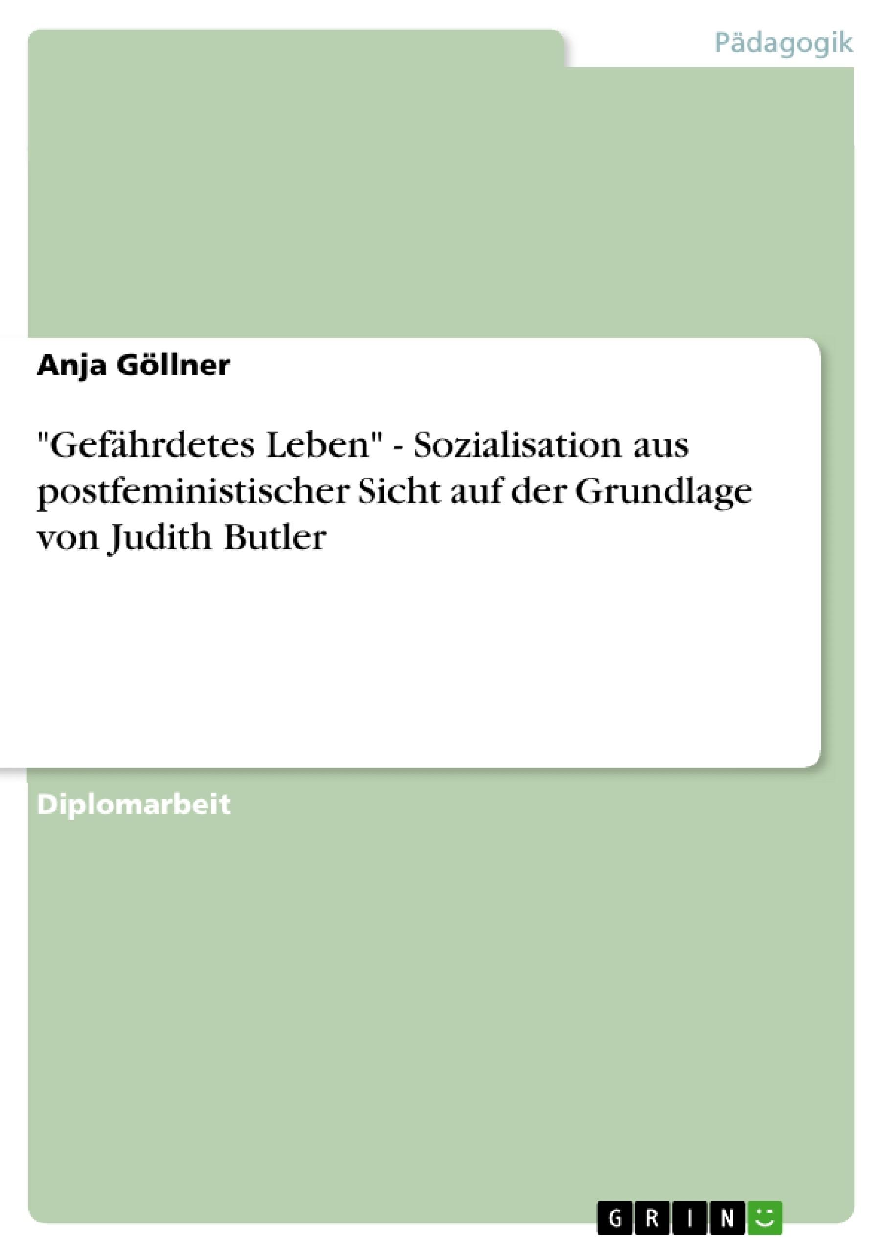 """Titel: """"Gefährdetes Leben"""" - Sozialisation aus postfeministischer Sicht auf der Grundlage von Judith Butler"""