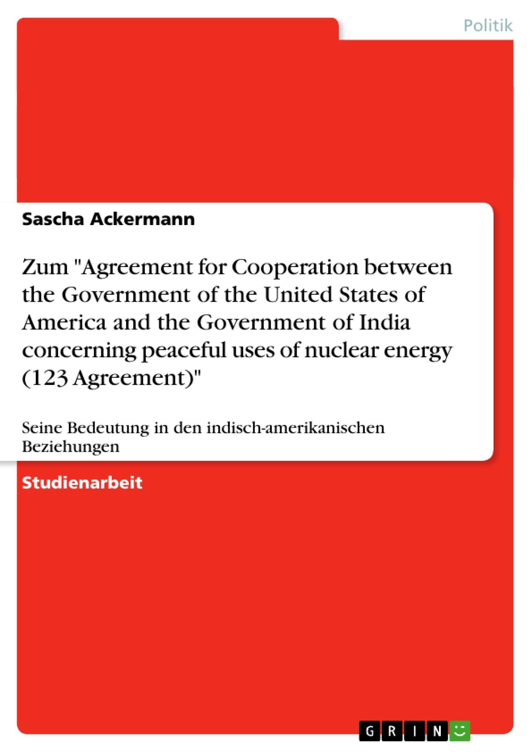 """Titel: Zum """"Agreement for Cooperation between the Government of the United States of America and the Government of India concerning peaceful uses of nuclear energy  (123 Agreement)"""""""