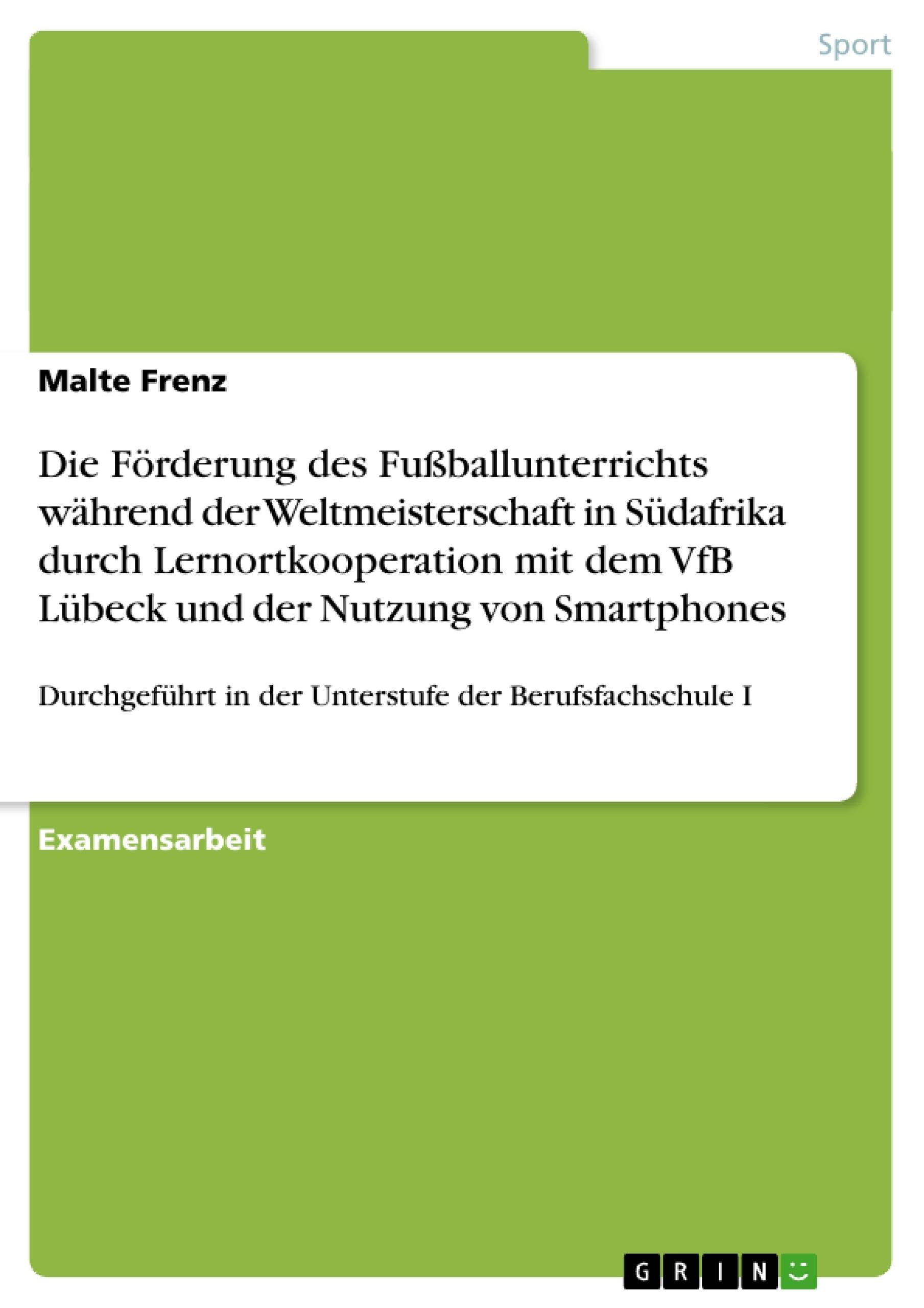 Titel: Die Förderung des Fußballunterrichts während der Weltmeisterschaft in Südafrika durch Lernortkooperation mit dem VfB Lübeck und der Nutzung von Smartphones