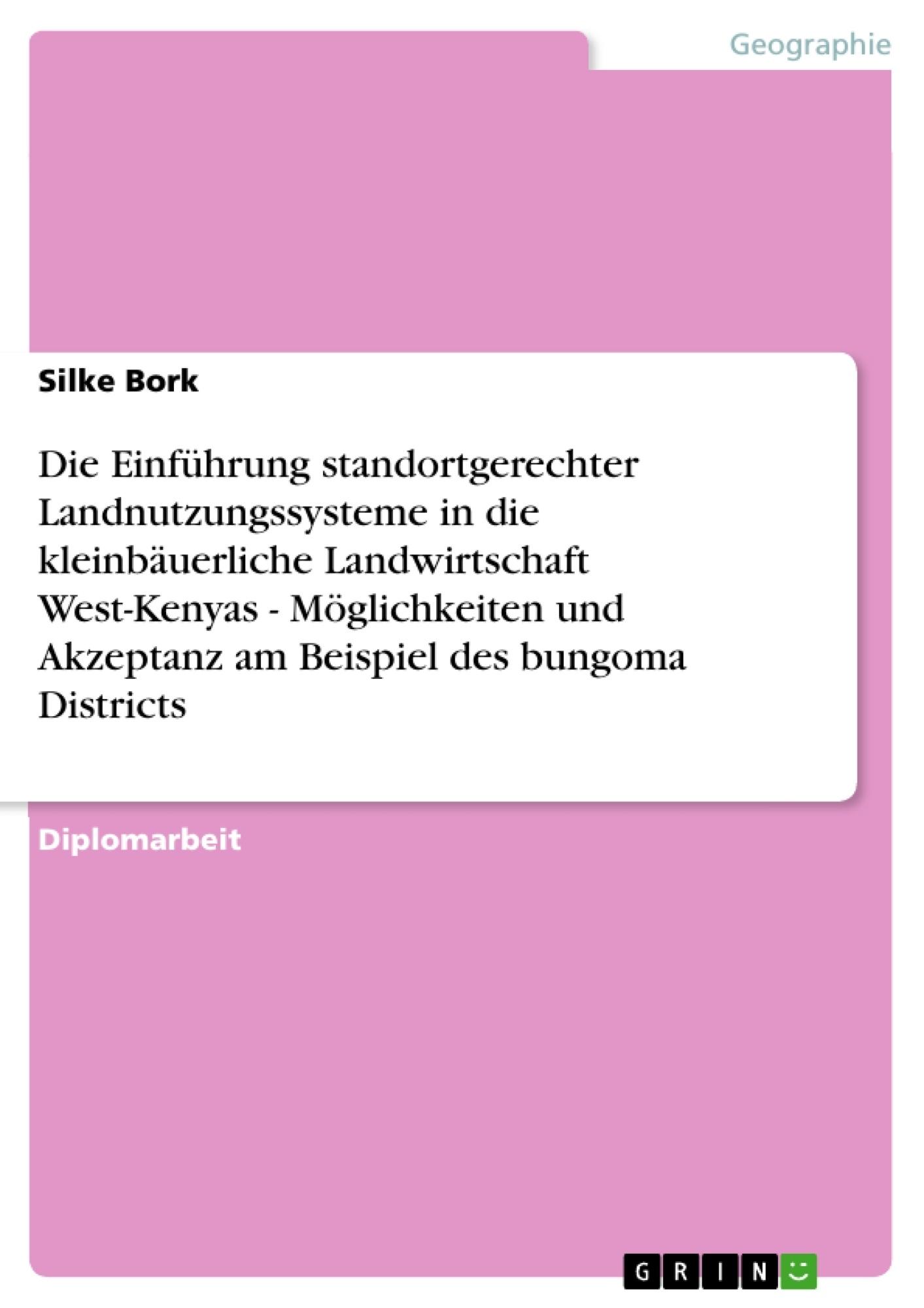 Titel: Die Einführung  standortgerechter  Landnutzungssysteme in die kleinbäuerliche Landwirtschaft West-Kenyas - Möglichkeiten und Akzeptanz am Beispiel des bungoma Districts