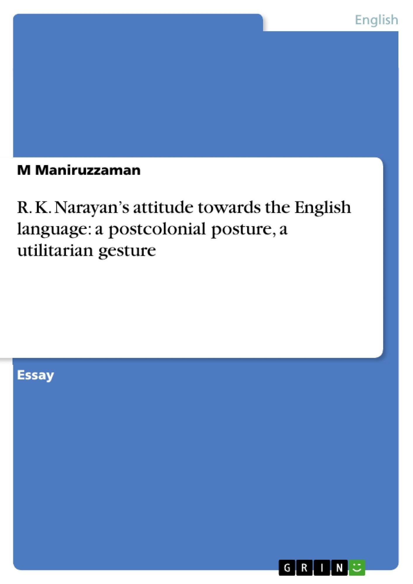Title: R. K. Narayan's attitude towards the English language:  a postcolonial posture,  a utilitarian gesture
