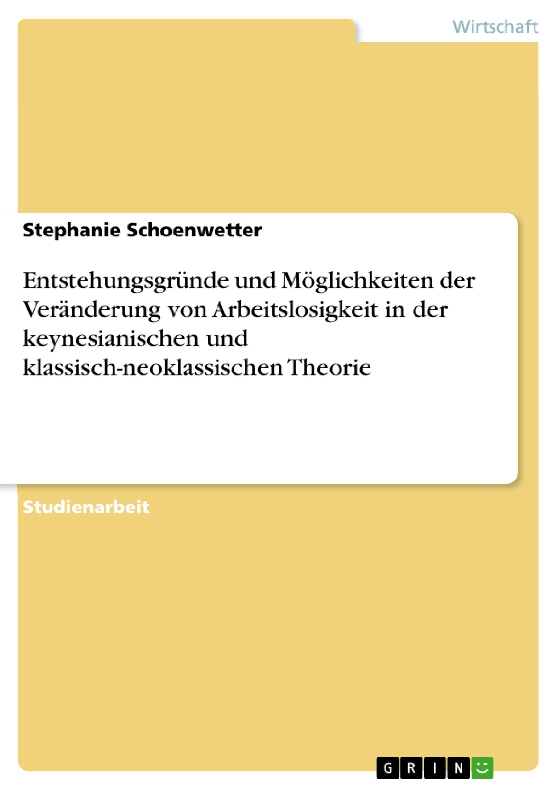 Titel: Entstehungsgründe und Möglichkeiten der Veränderung von Arbeitslosigkeit in der keynesianischen und klassisch-neoklassischen Theorie