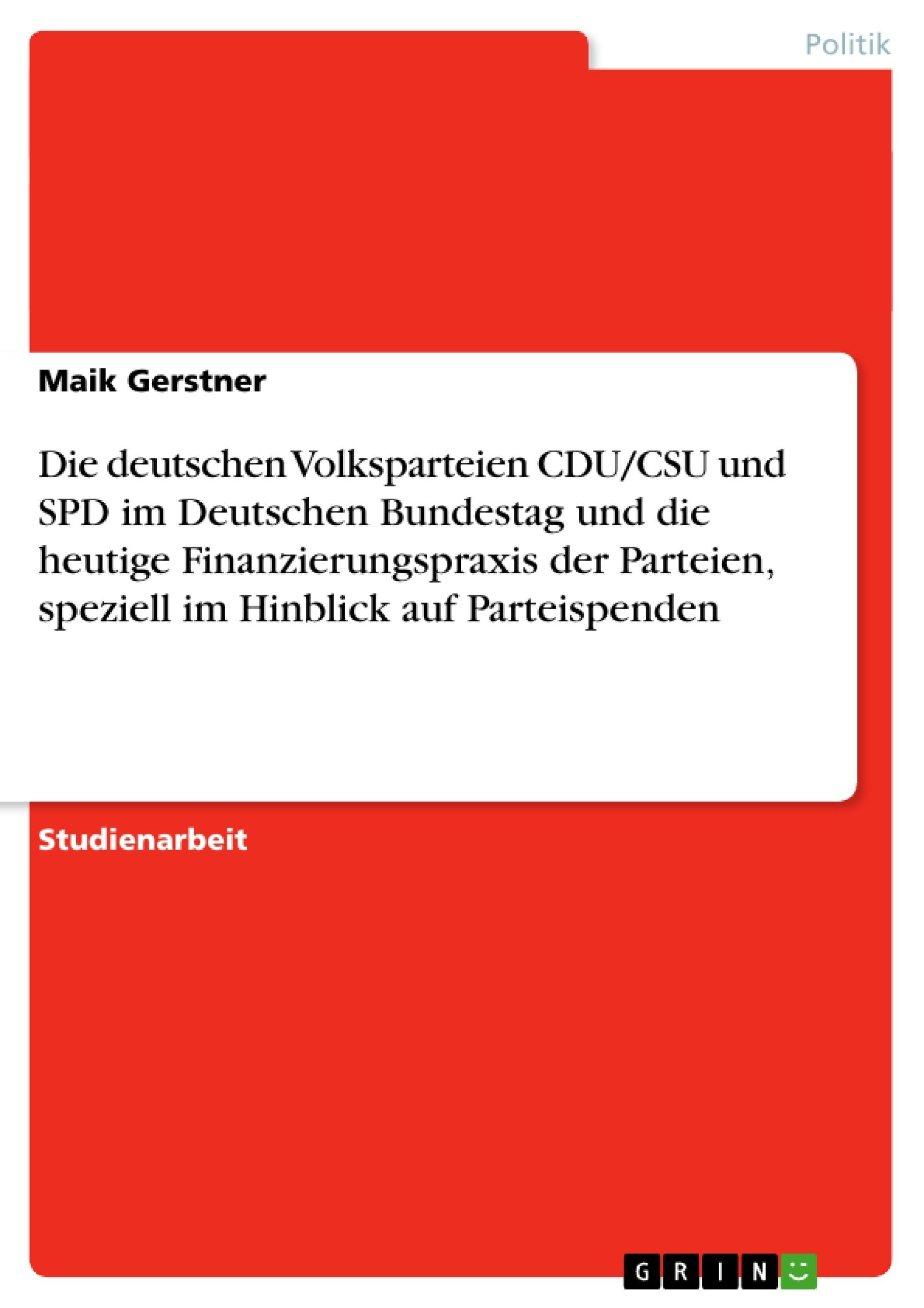 Titel: Die deutschen Volksparteien CDU/CSU und SPD im Deutschen Bundestag und die heutige Finanzierungspraxis der Parteien, speziell im Hinblick auf Parteispenden