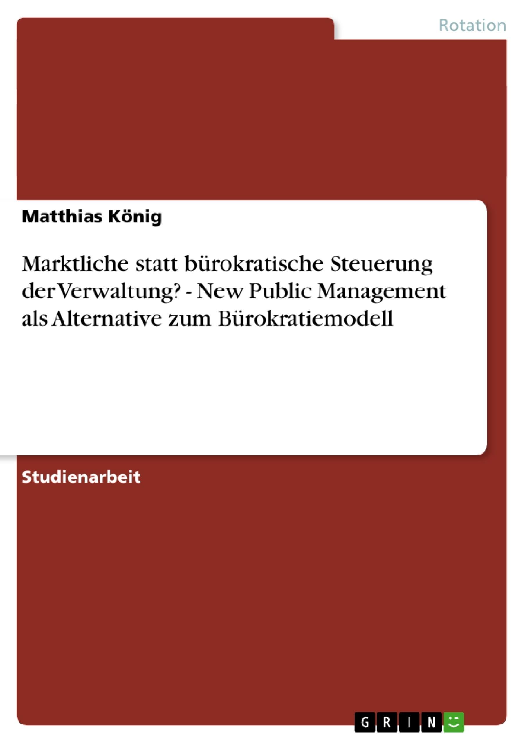 Titel: Marktliche statt bürokratische Steuerung der Verwaltung? -  New Public Management als Alternative zum Bürokratiemodell