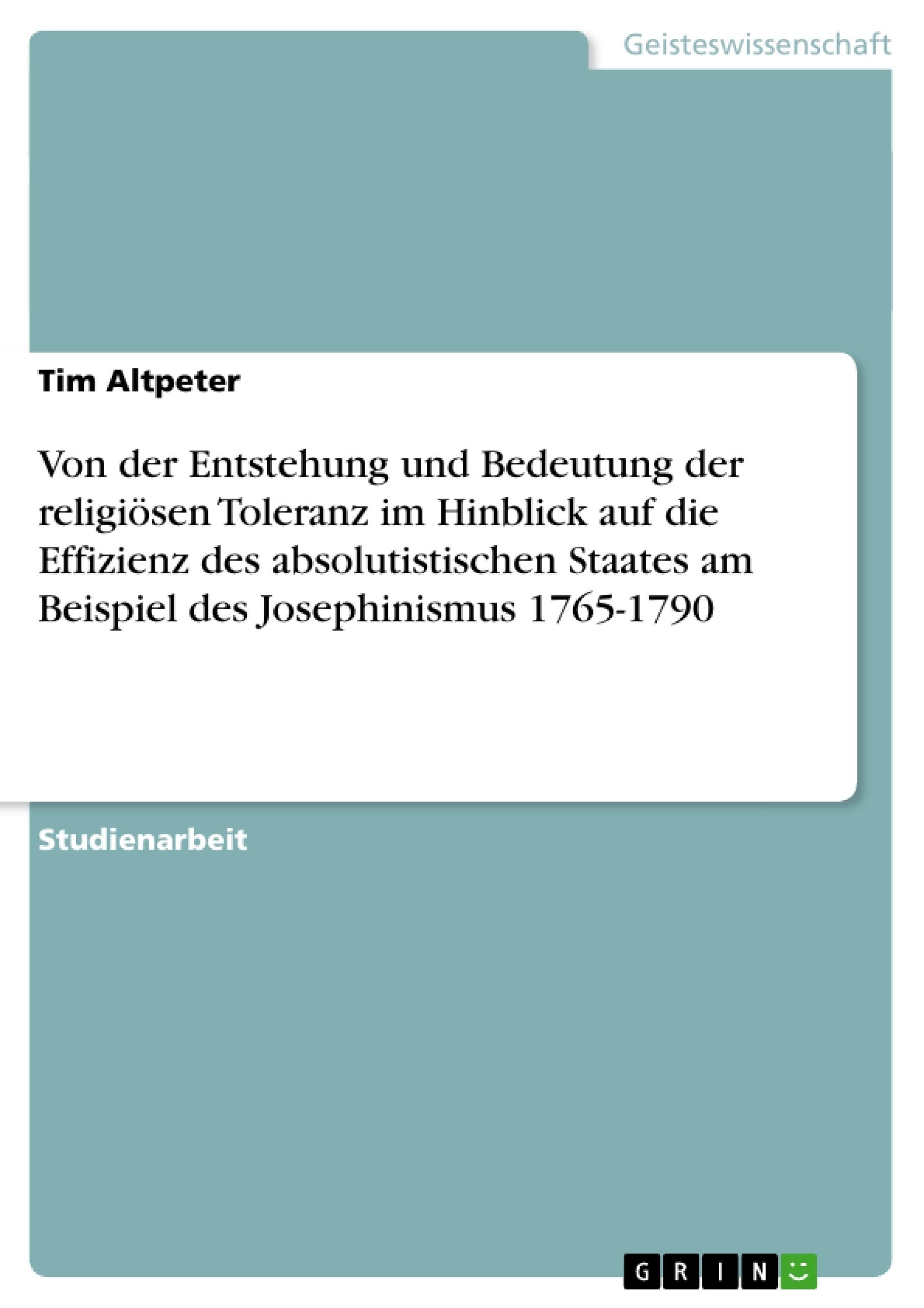 Titel: Von der Entstehung und Bedeutung der religiösen Toleranz im Hinblick auf die Effizienz des absolutistischen Staates am Beispiel des Josephinismus 1765-1790