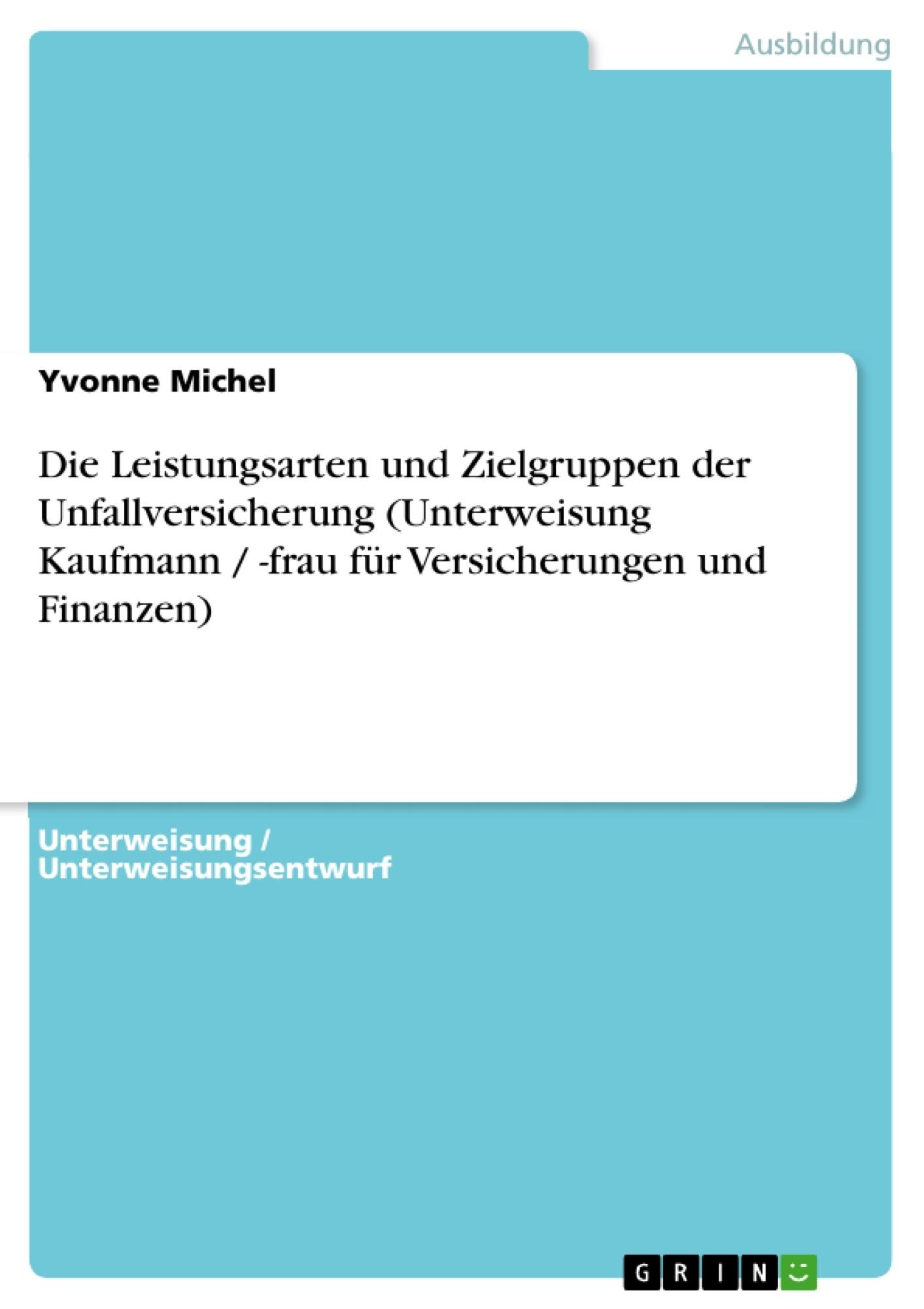 Titel: Die Leistungsarten und Zielgruppen der Unfallversicherung (Unterweisung Kaufmann / -frau für Versicherungen und Finanzen)