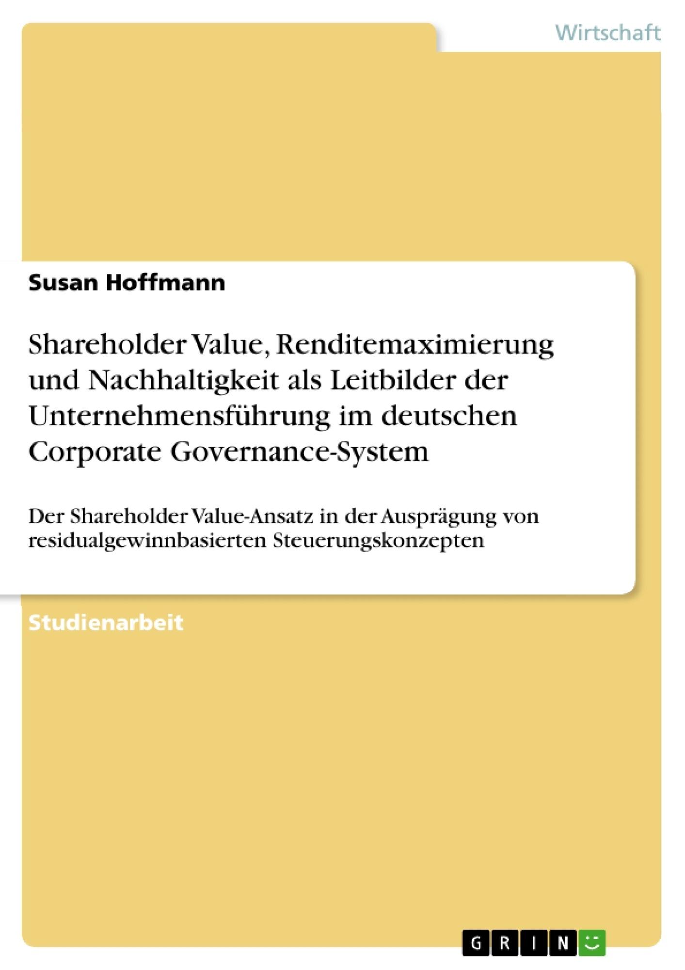 Titel: Shareholder Value, Renditemaximierung und Nachhaltigkeit als Leitbilder der Unternehmensführung im deutschen Corporate Governance-System