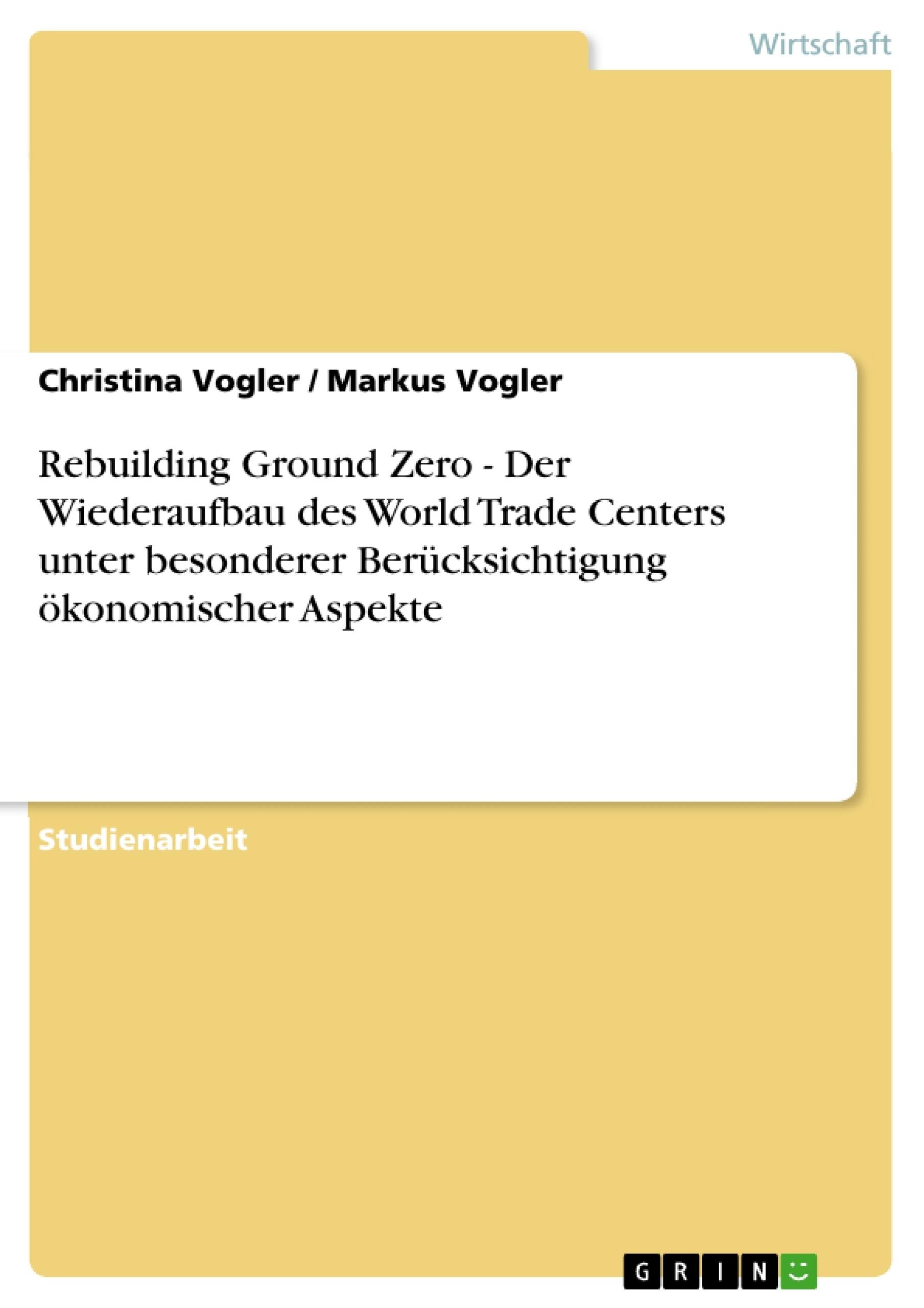Titel: Rebuilding Ground Zero - Der Wiederaufbau des World Trade Centers unter besonderer Berücksichtigung ökonomischer Aspekte