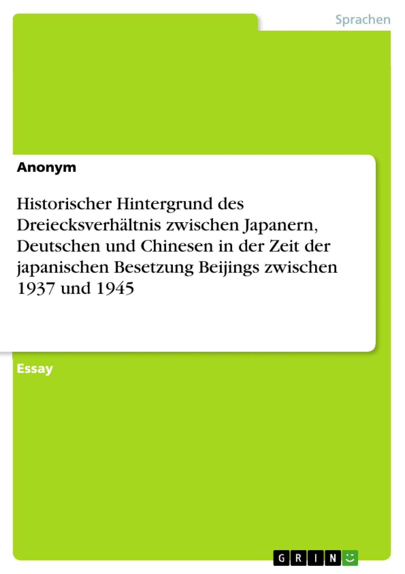 Titel: Historischer Hintergrund des Dreiecksverhältnis zwischen Japanern, Deutschen und Chinesen in der Zeit der japanischen Besetzung Beijings zwischen 1937 und 1945