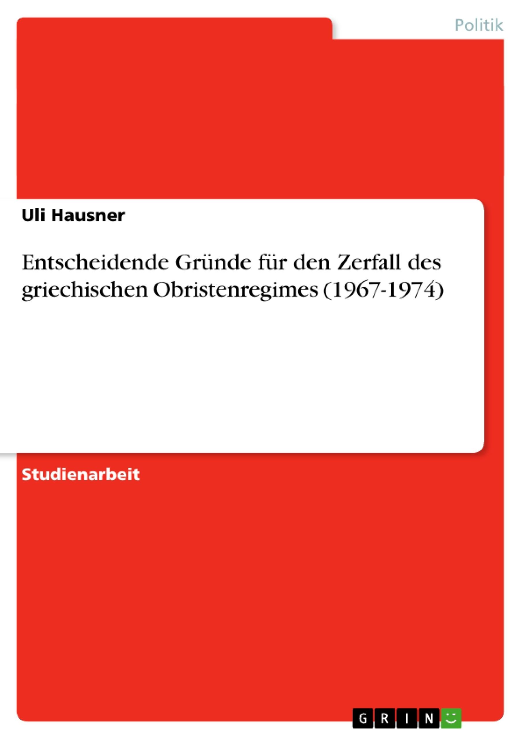 Titel: Entscheidende Gründe für den Zerfall des griechischen Obristenregimes (1967-1974)