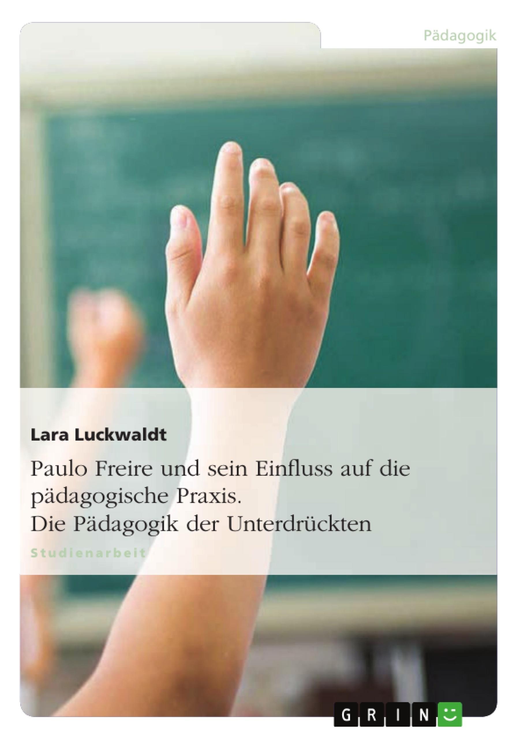 Titel: Paulo Freire und sein Einfluss auf die pädagogische Praxis. Die Pädagogik der Unterdrückten
