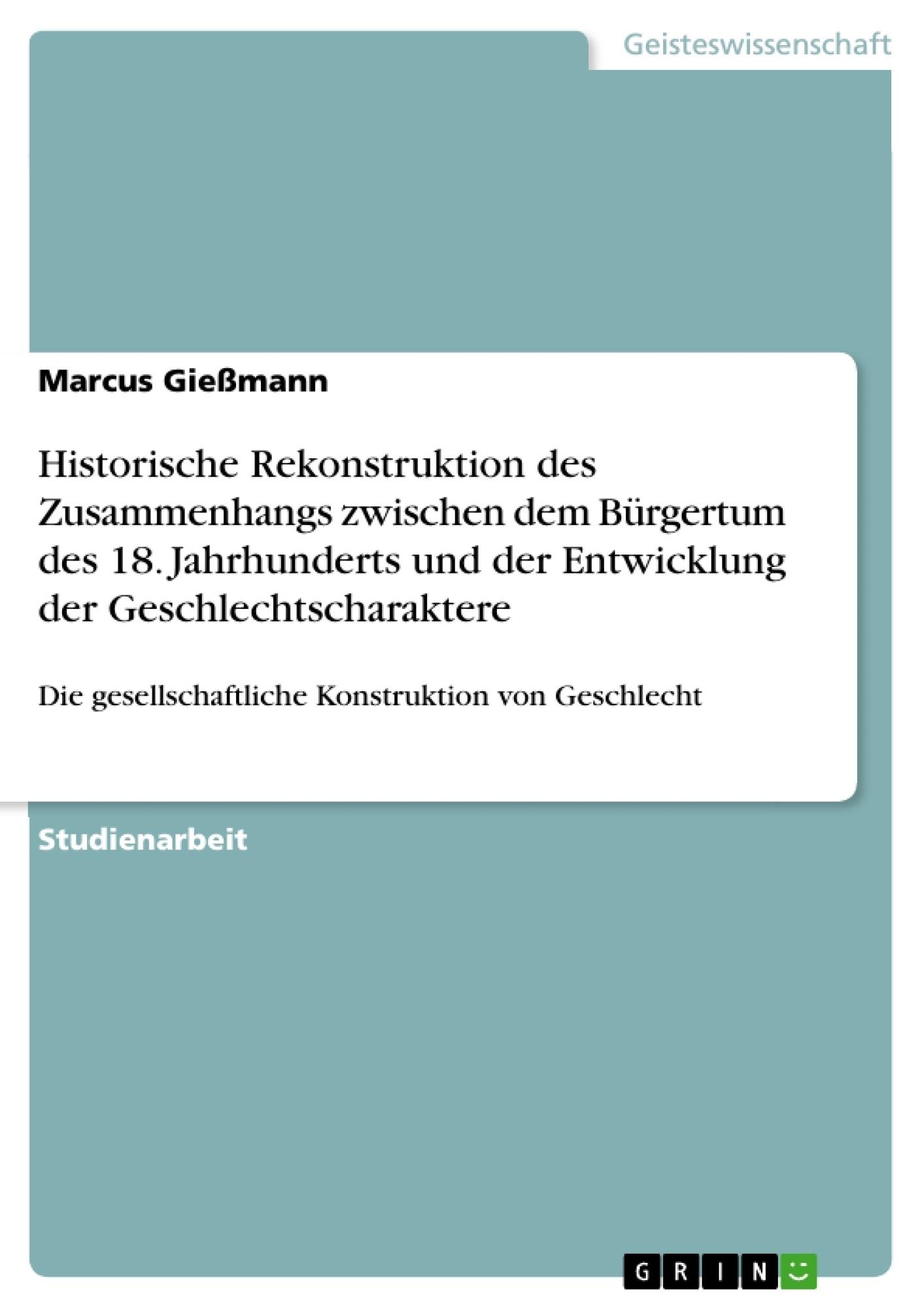 Titel: Historische Rekonstruktion des Zusammenhangs zwischen dem Bürgertum des 18. Jahrhunderts und der Entwicklung der Geschlechtscharaktere