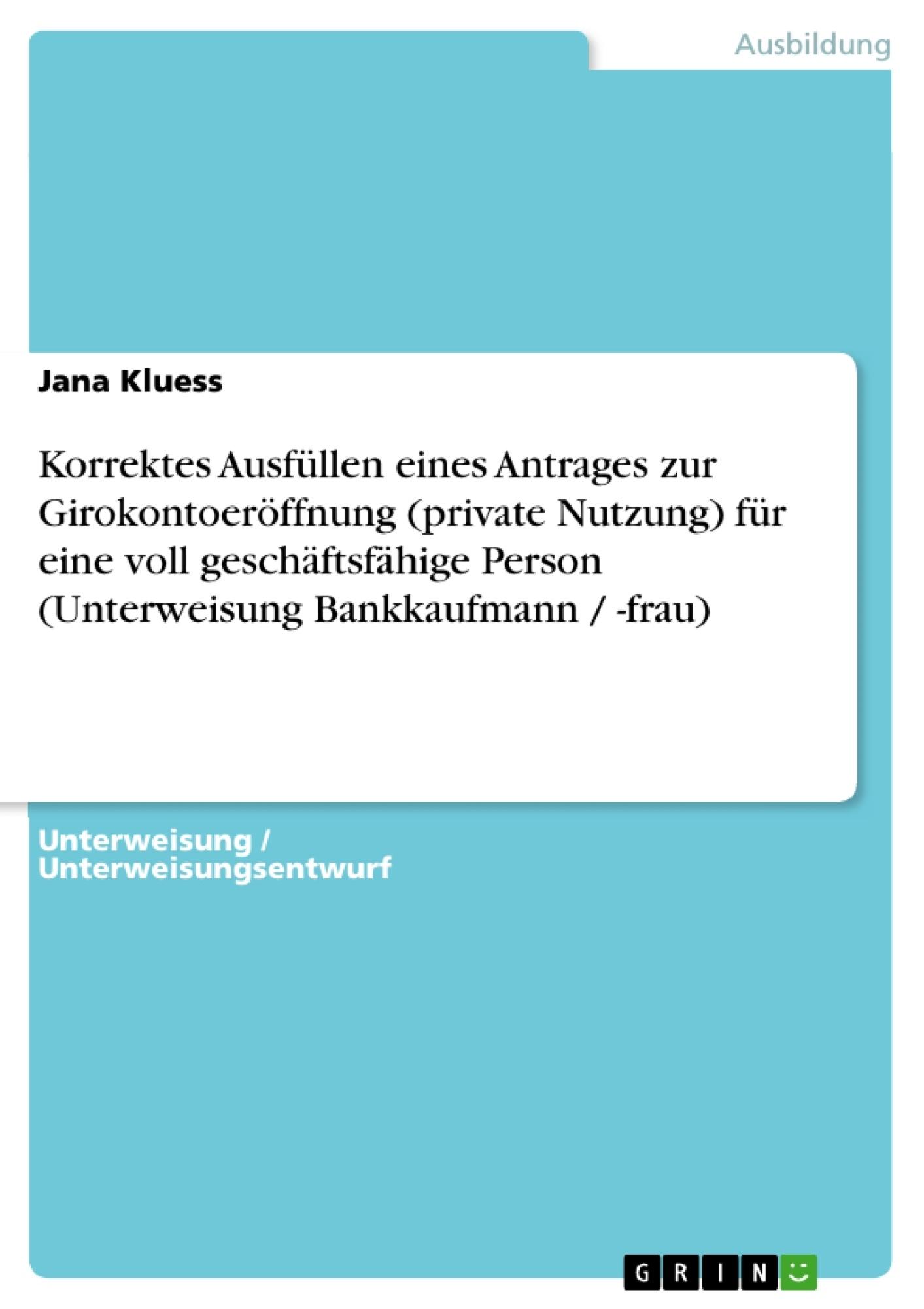 Titel: Korrektes Ausfüllen eines Antrages zur Girokontoeröffnung (private Nutzung) für eine voll geschäftsfähige Person (Unterweisung Bankkaufmann / -frau)