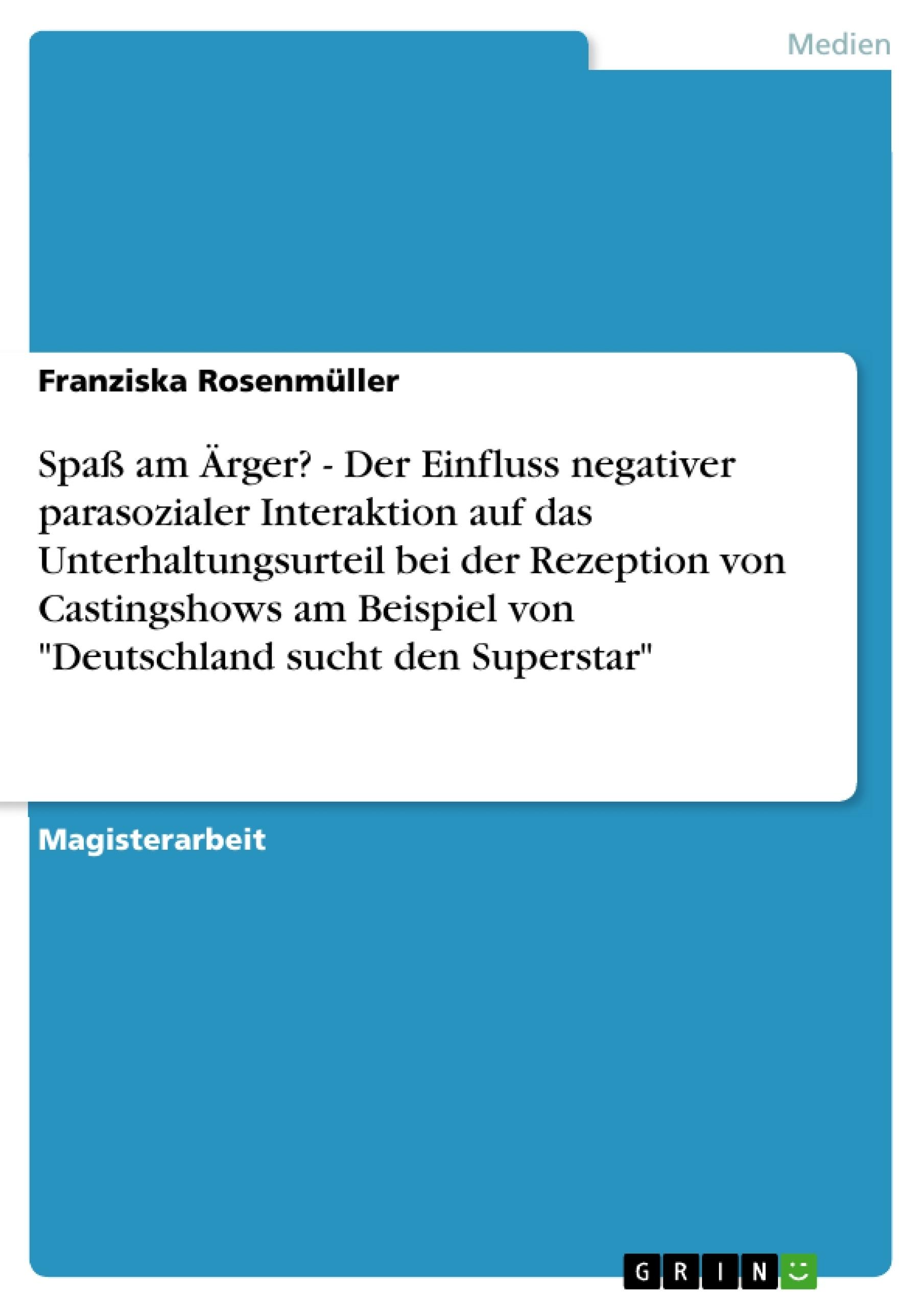 """Titel: Spaß am Ärger? - Der Einfluss negativer parasozialer Interaktion auf das Unterhaltungsurteil bei der Rezeption von Castingshows am Beispiel von """"Deutschland sucht den Superstar"""""""