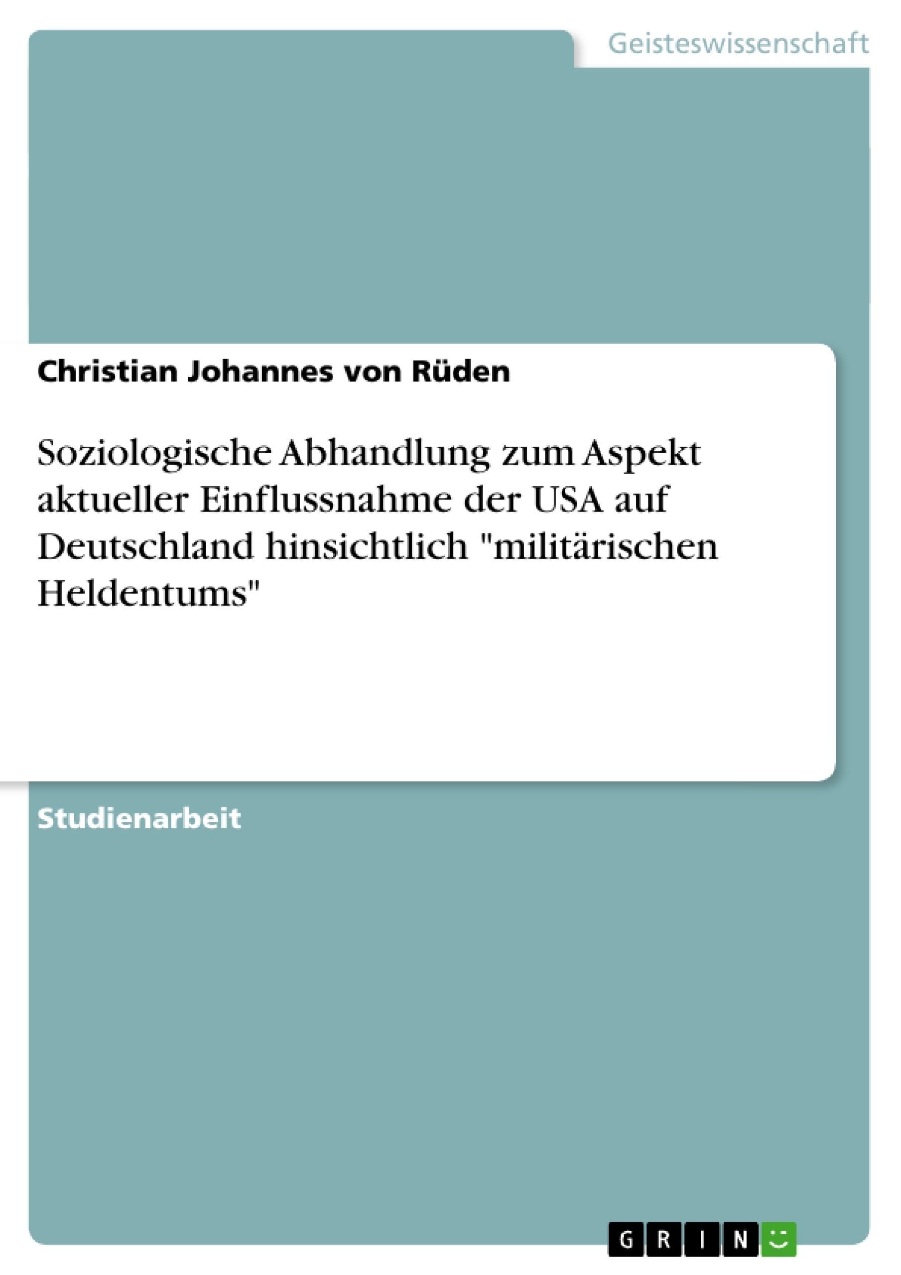 """Titel: Soziologische Abhandlung zum Aspekt aktueller Einflussnahme der USA auf Deutschland hinsichtlich """"militärischen Heldentums"""""""