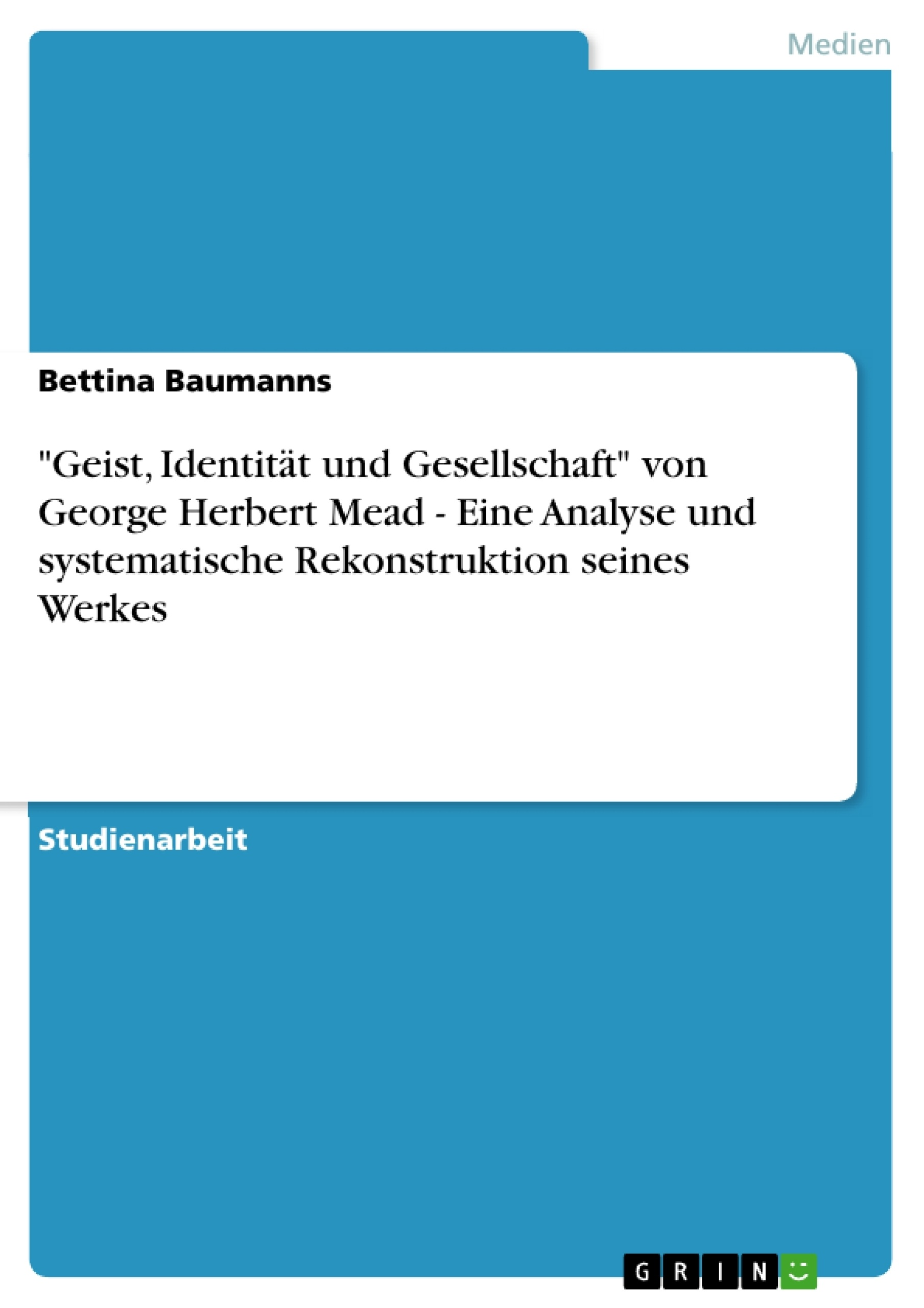 """Titel: """"Geist, Identität und Gesellschaft"""" von George Herbert Mead - Eine Analyse und systematische Rekonstruktion seines Werkes"""