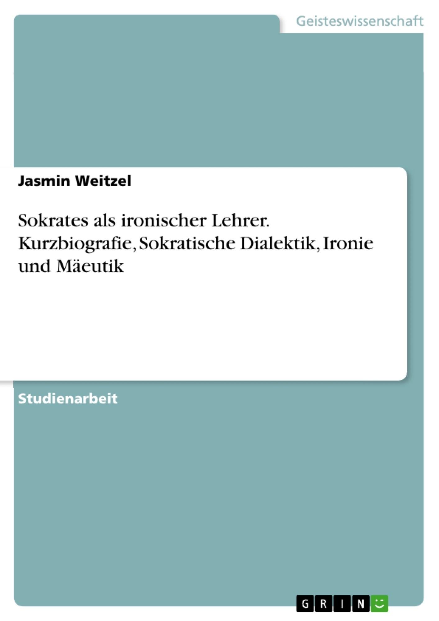 Titel: Sokrates als ironischer Lehrer. Kurzbiografie, Sokratische Dialektik, Ironie und Mäeutik
