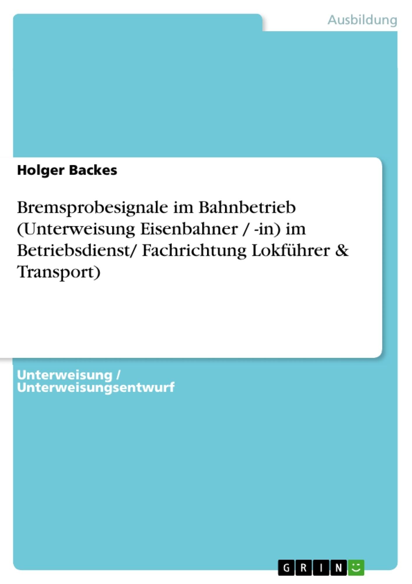 Titel: Bremsprobesignale im Bahnbetrieb (Unterweisung Eisenbahner / -in) im Betriebsdienst/ Fachrichtung Lokführer & Transport)