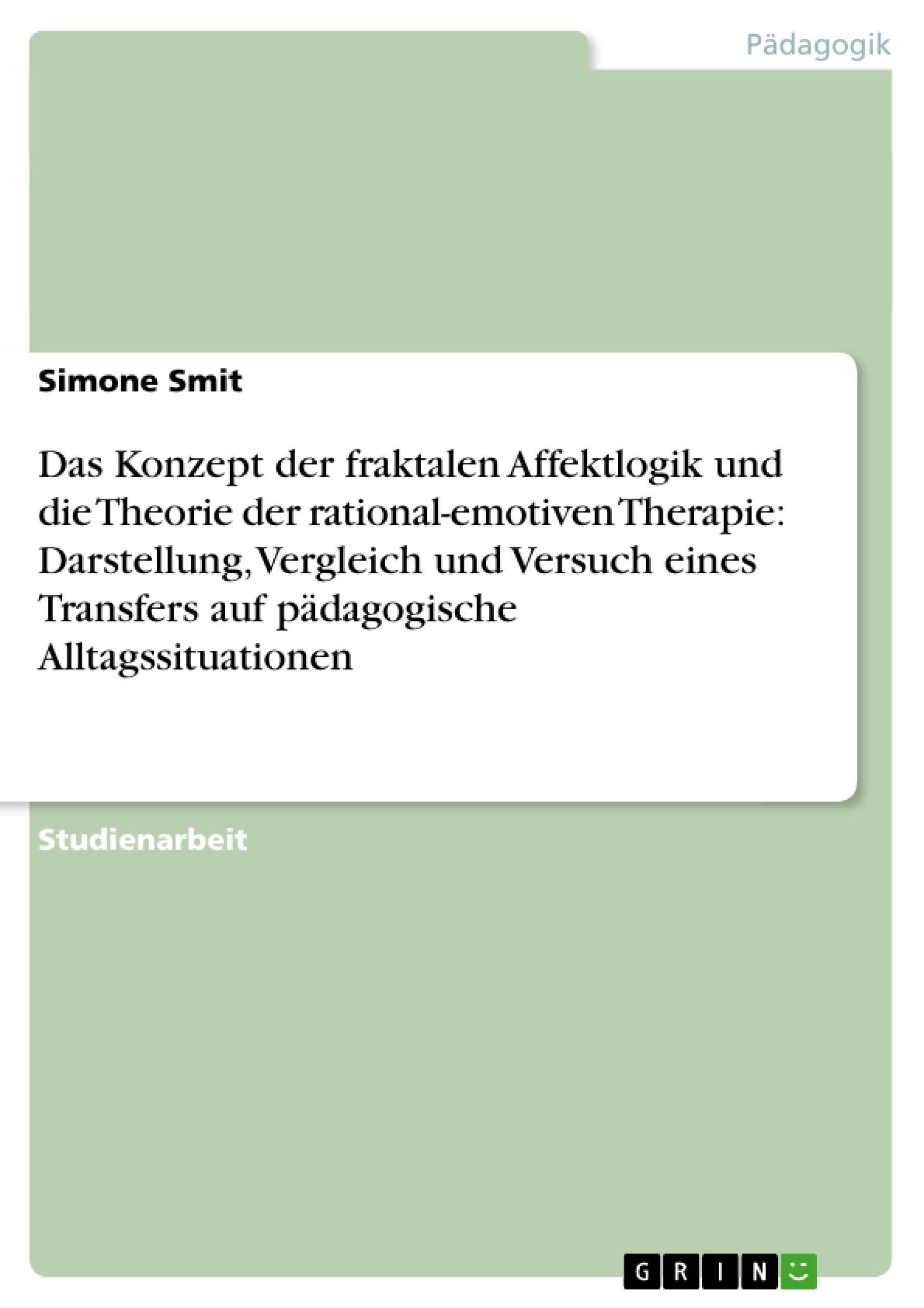 Titel: Das Konzept der fraktalen Affektlogik und die Theorie der rational-emotiven Therapie: Darstellung, Vergleich und Versuch eines Transfers auf pädagogische Alltagssituationen