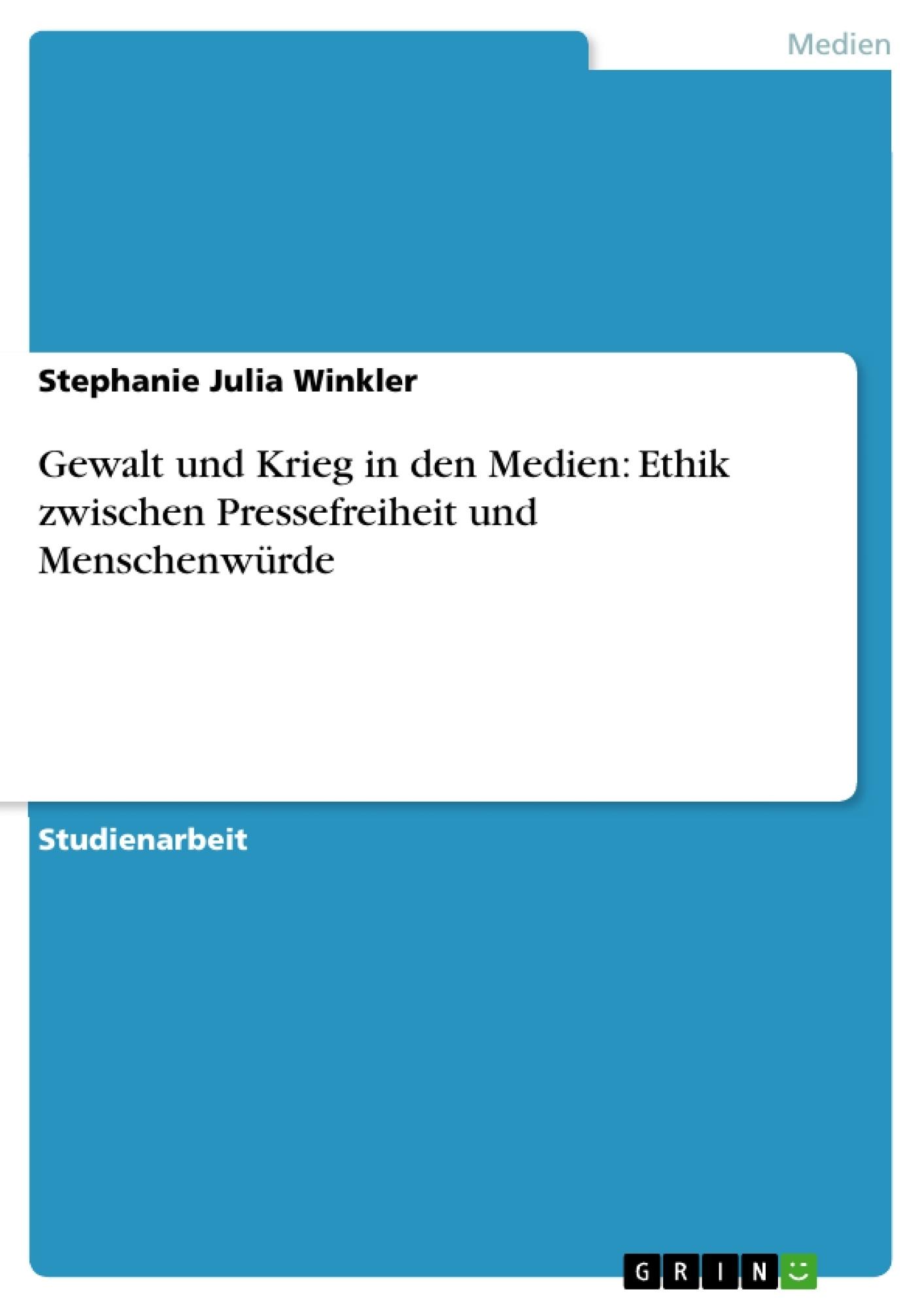 Titel: Gewalt und Krieg in den Medien: Ethik zwischen Pressefreiheit und Menschenwürde