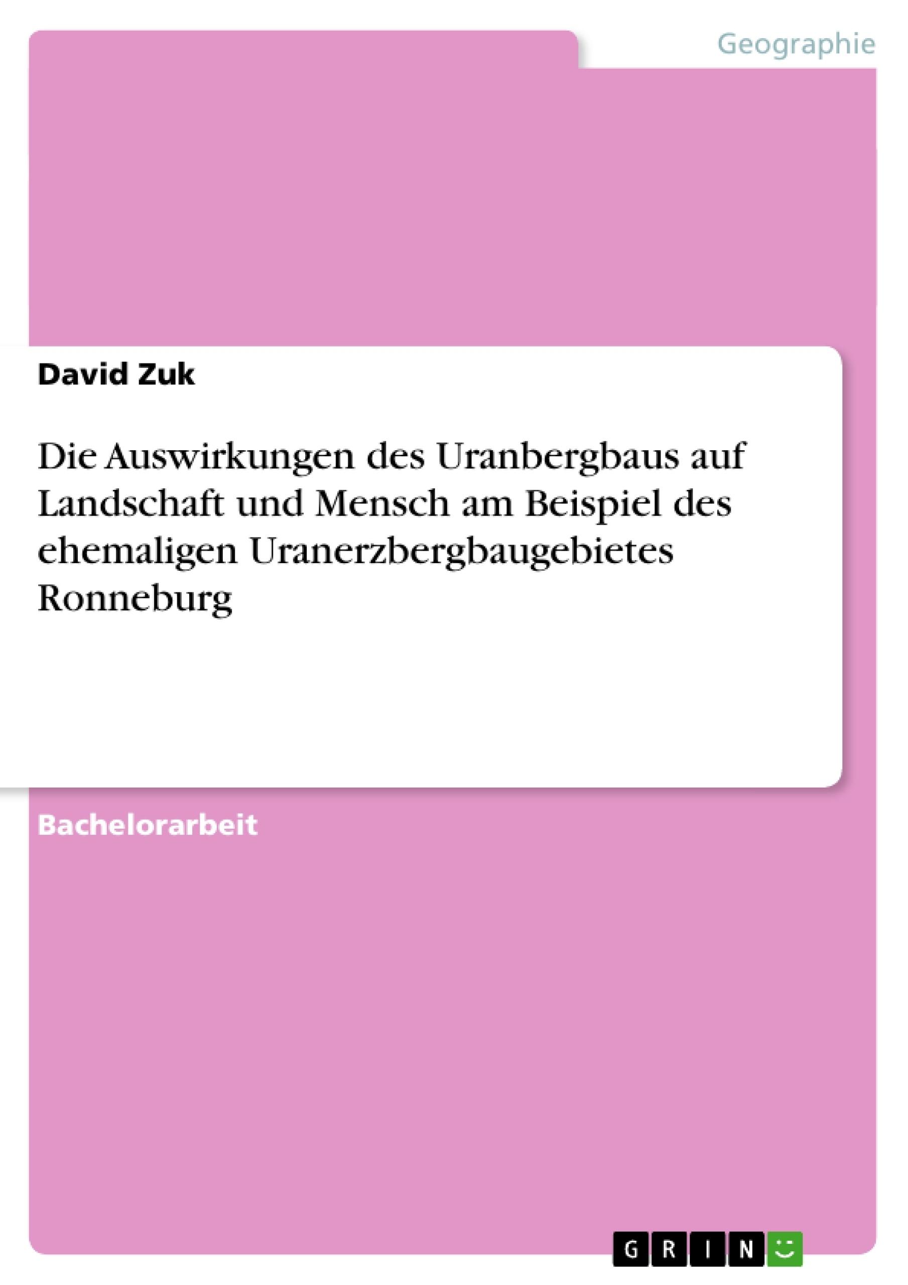 Titel: Die Auswirkungen des Uranbergbaus auf Landschaft und Mensch am Beispiel des ehemaligen Uranerzbergbaugebietes Ronneburg