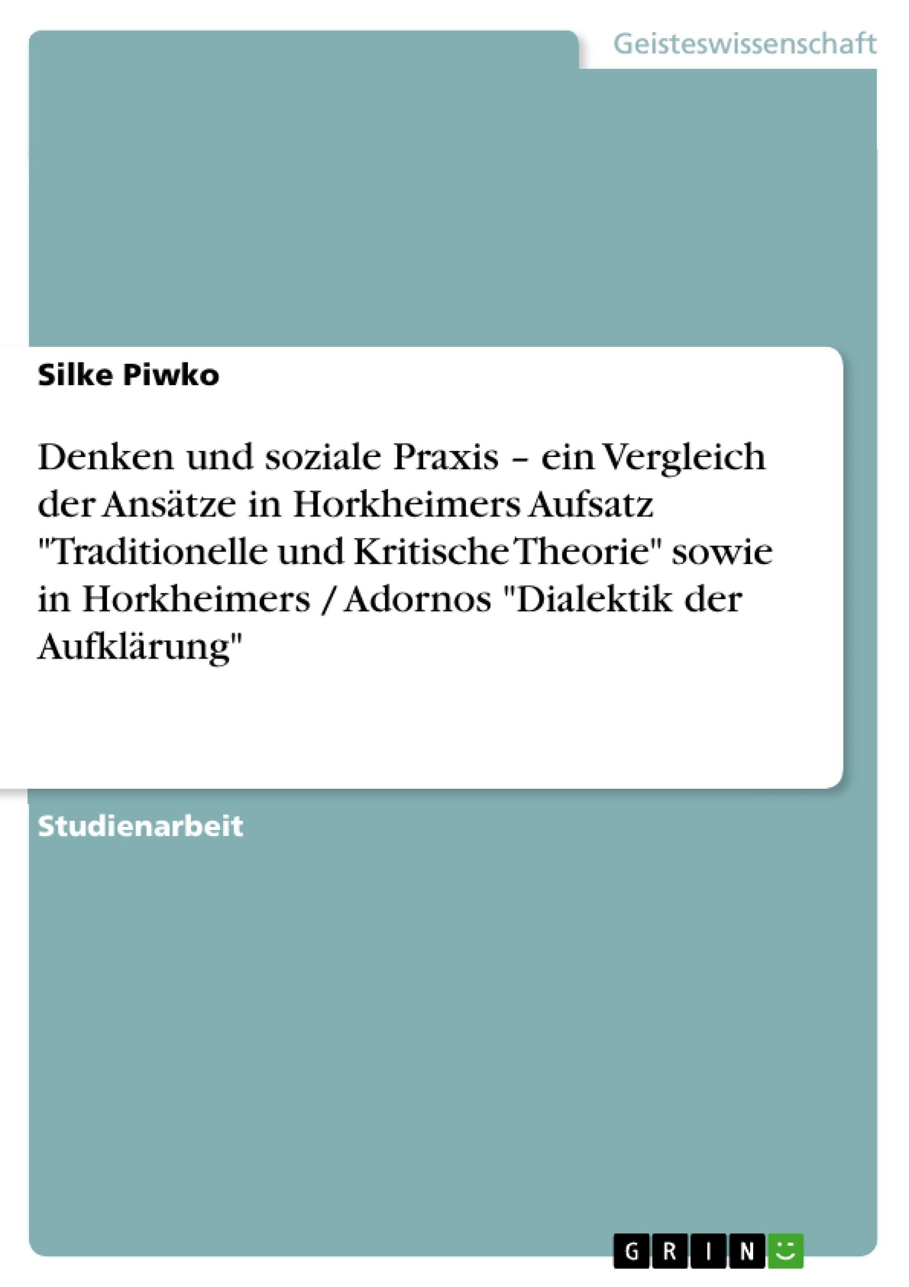 """Titel: Denken und soziale Praxis – ein Vergleich der Ansätze in Horkheimers Aufsatz """"Traditionelle und Kritische Theorie"""" sowie in Horkheimers / Adornos """"Dialektik der Aufklärung"""""""