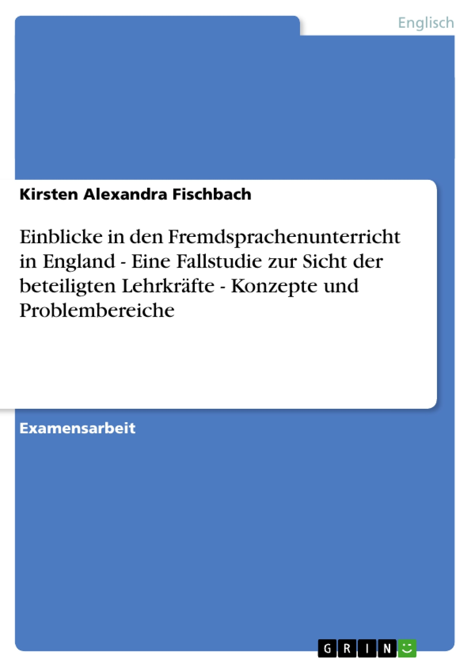 Titel: Einblicke in den Fremdsprachenunterricht in England - Eine Fallstudie zur Sicht der beteiligten Lehrkräfte - Konzepte und Problembereiche