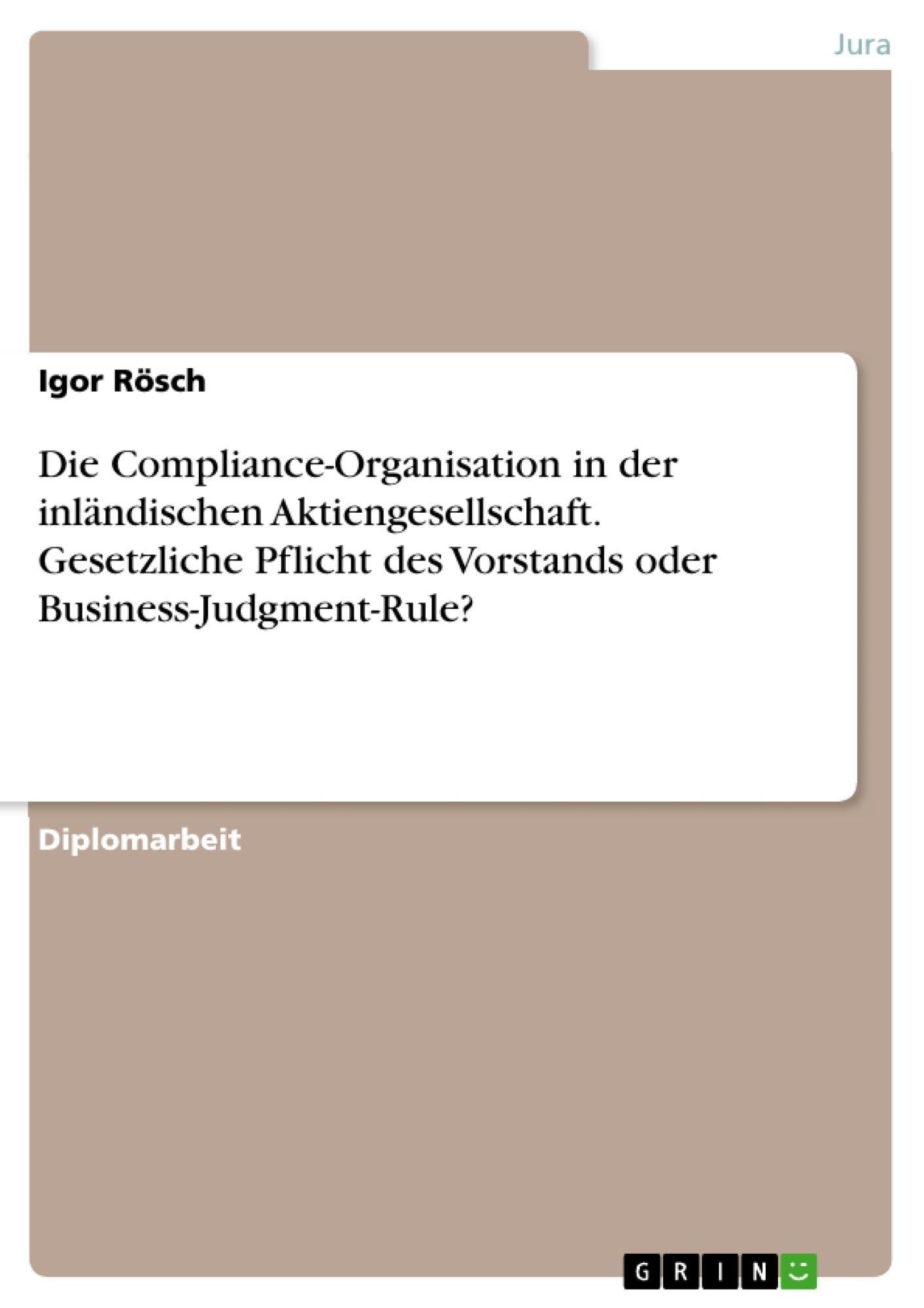 Titel: Die Compliance-Organisation in der inländischen Aktiengesellschaft. Gesetzliche Pflicht des Vorstands oder Business-Judgment-Rule?