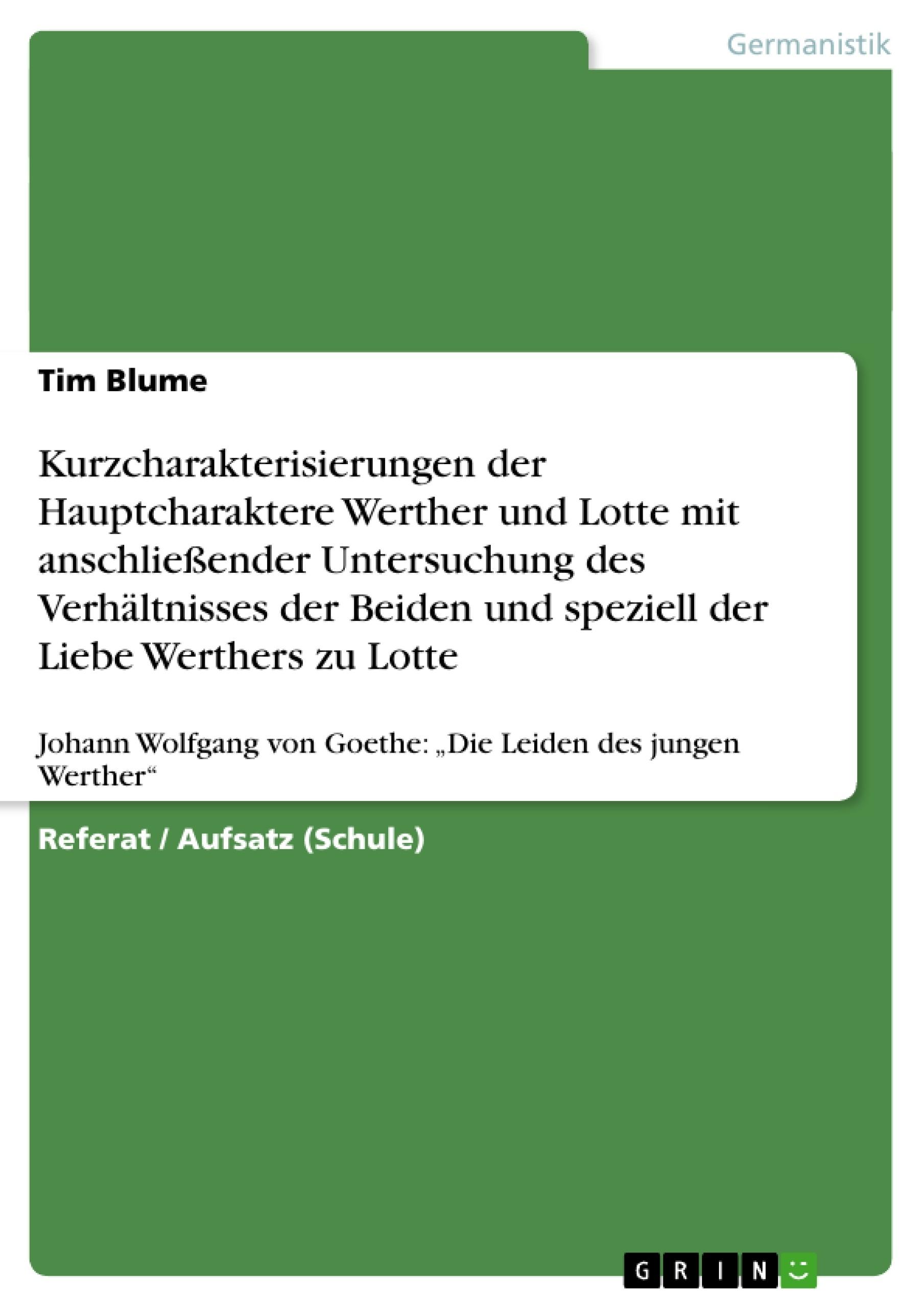 Titel: Kurzcharakterisierungen der Hauptcharaktere Werther und Lotte mit anschließender Untersuchung des Verhältnisses der Beiden und speziell der Liebe Werthers zu Lotte